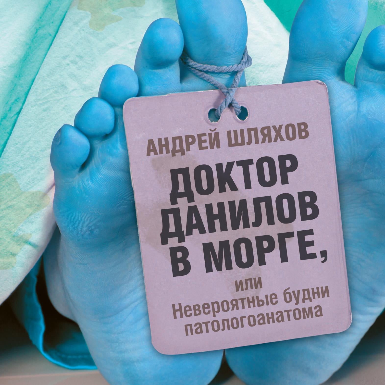 купить Андрей Шляхов Доктор Данилов в морге, или Невероятные будни патологоанатома по цене 119 рублей