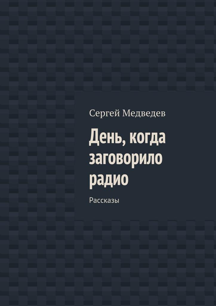 Сергей Медеде День, когда загоорило радио. Рассказы