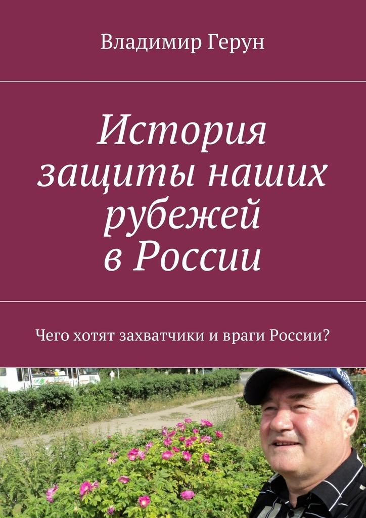 Владимир Герун История защиты наших рубежей вРоссии. Чего хотят захватчики ивраги России?