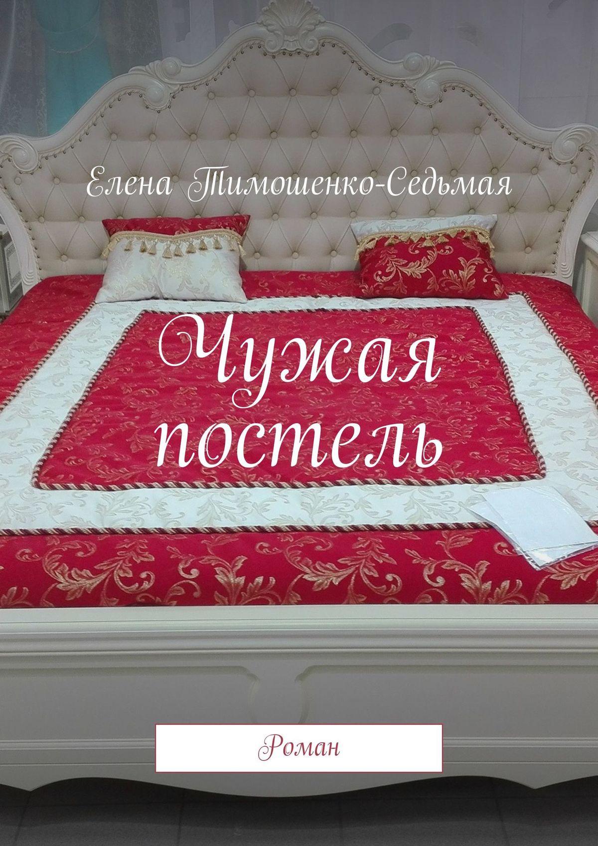 Чужая постель. Роман ( Елена Тимошенко-Седьмая  )