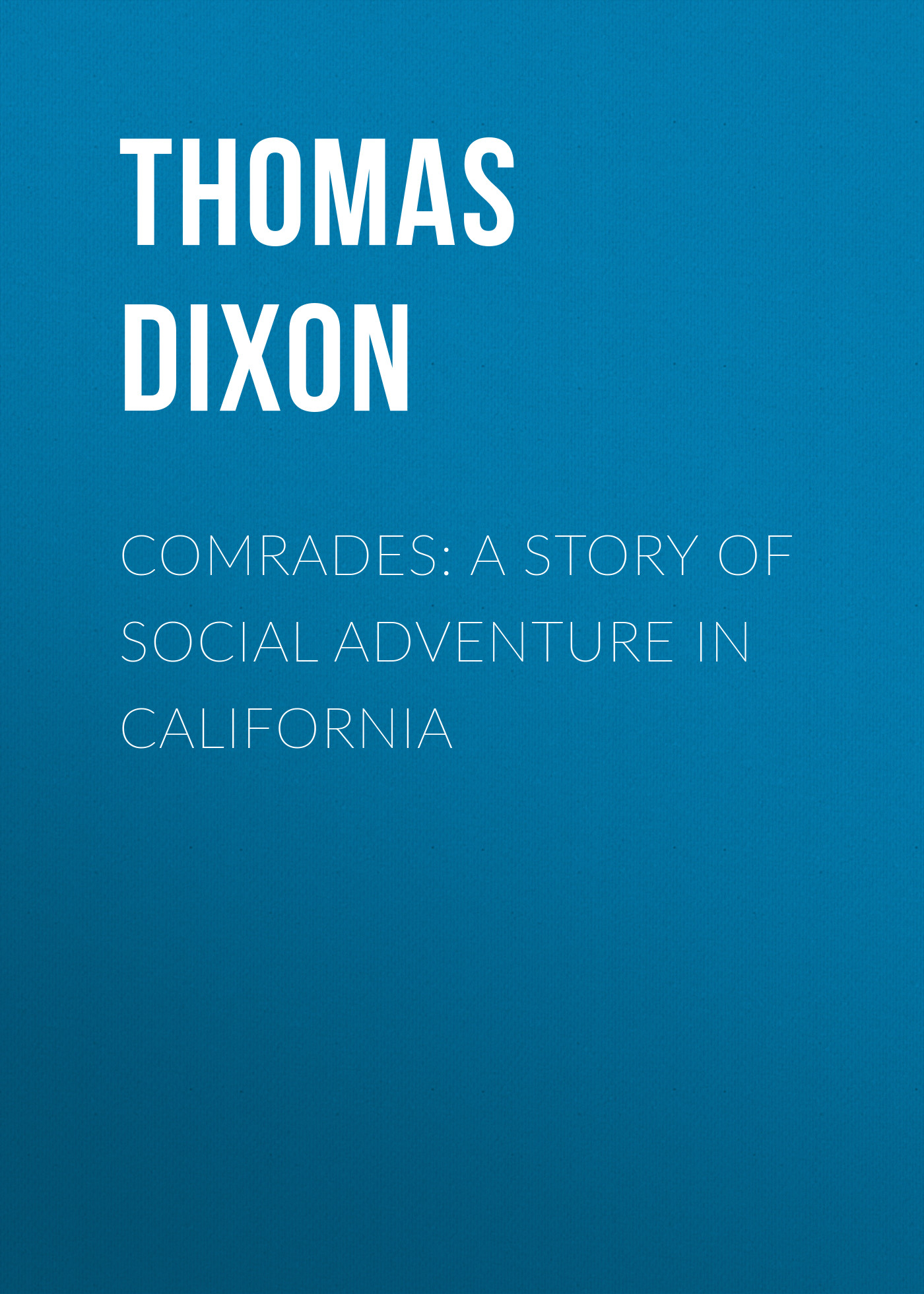 Thomas Dixon Comrades: A Story of Social Adventure in California thomas hewitt mcmanus crackpot social recipes