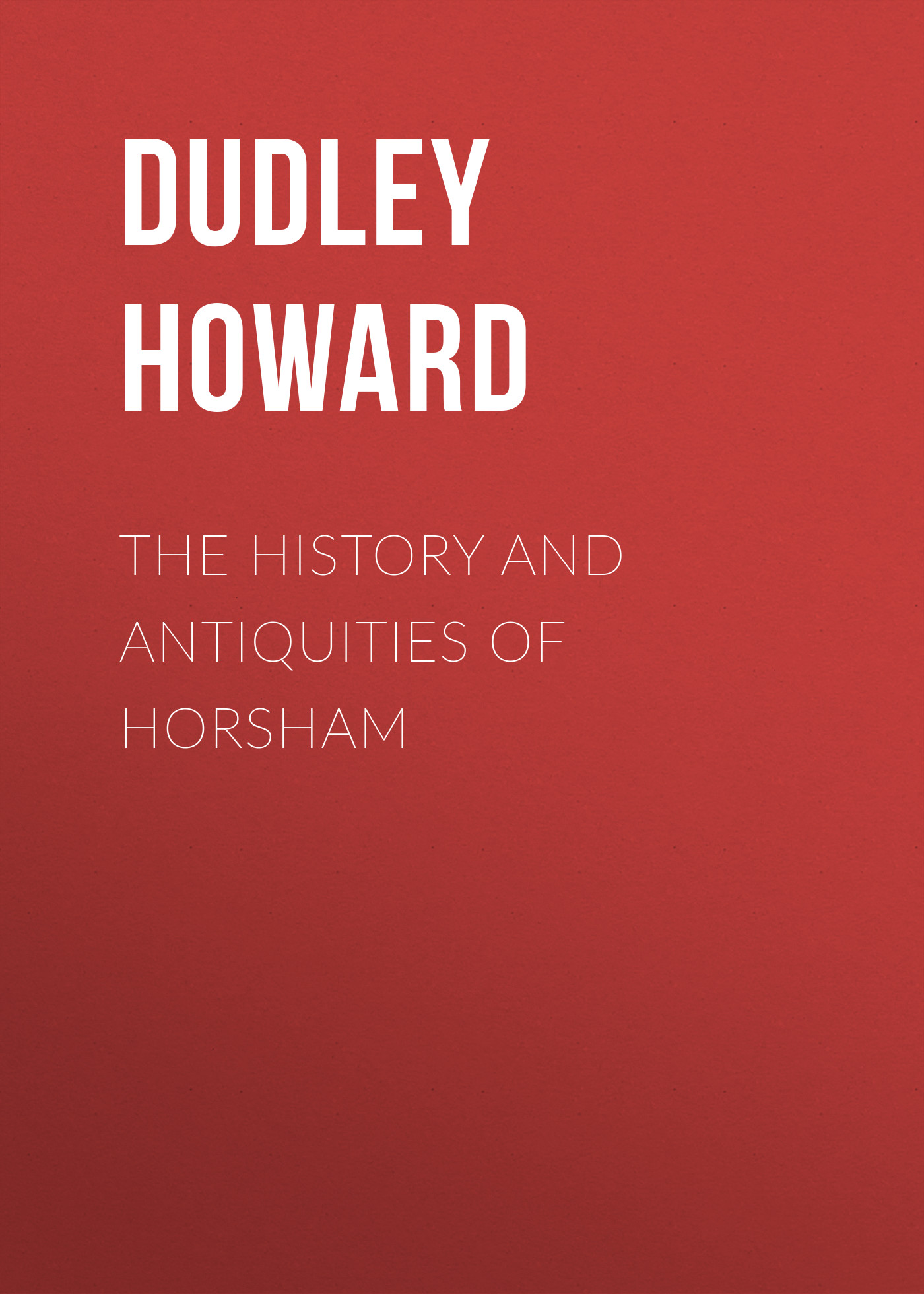 Dudley Howard The History and Antiquities of Horsham roman antiquities – books iii