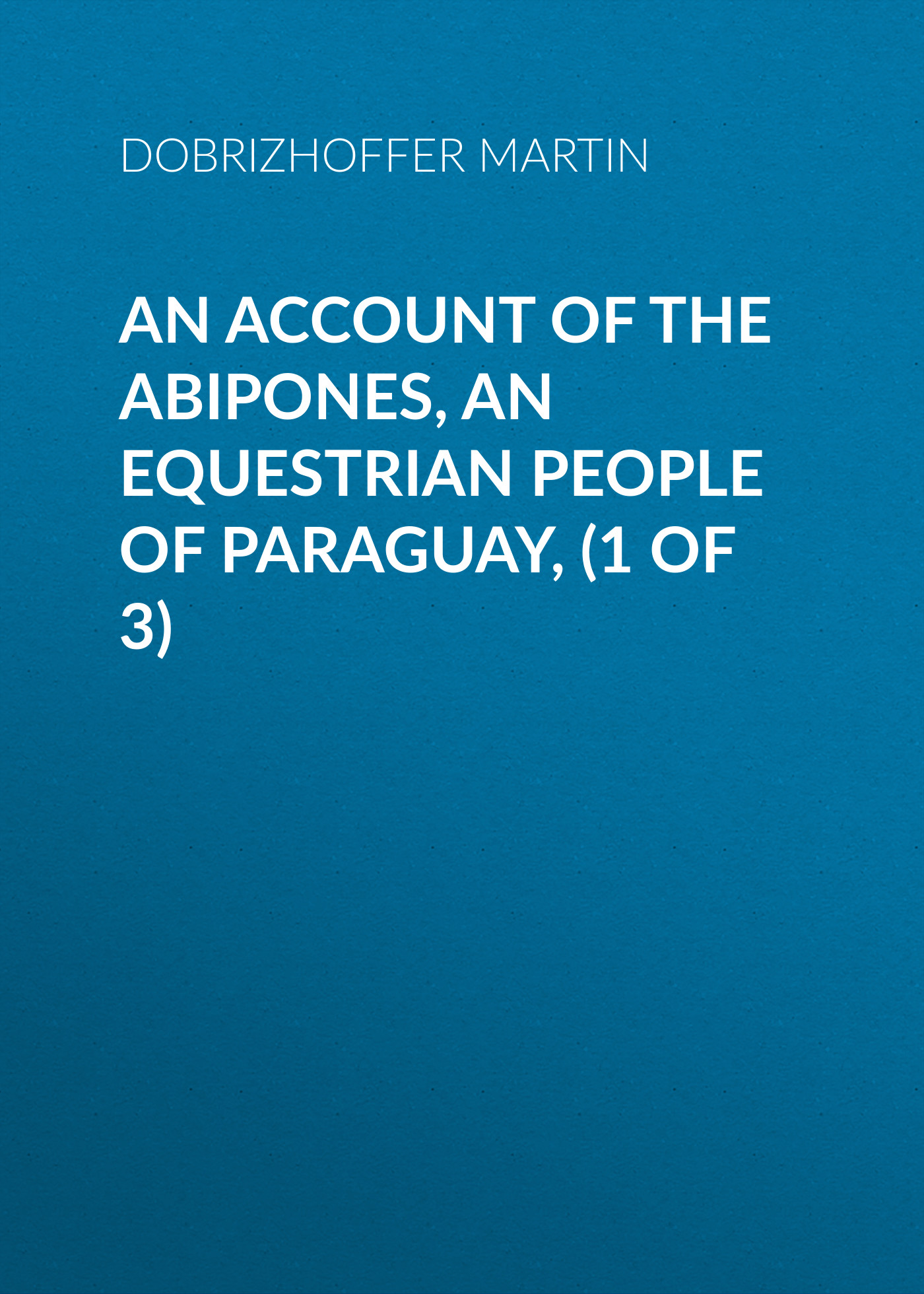 Dobrizhoffer Martin An Account of the Abipones, an Equestrian People of Paraguay, (1 of 3) folk of the world paraguay