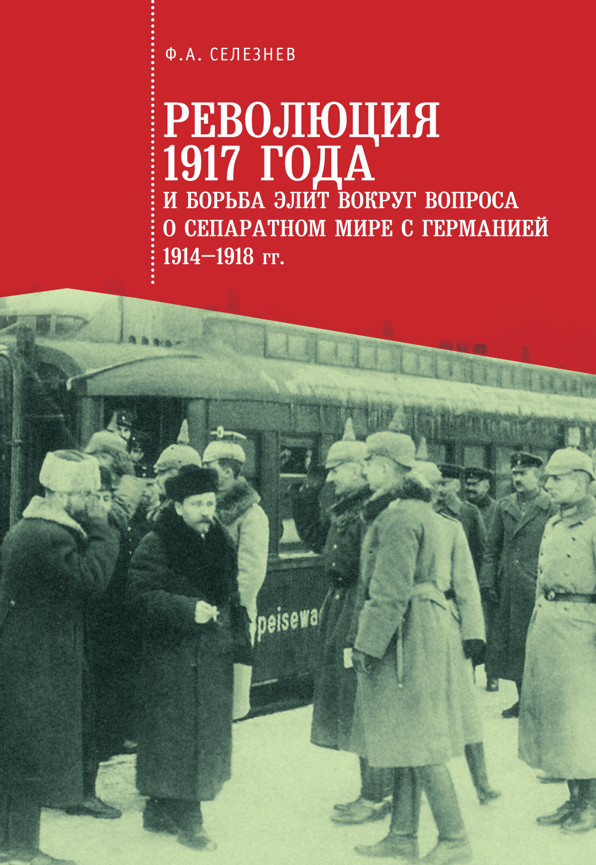 Федор Селезнев Революция 1917 года и борьба элит вокруг вопроса о сепаратном мире с Германией (1914–1918 гг.)