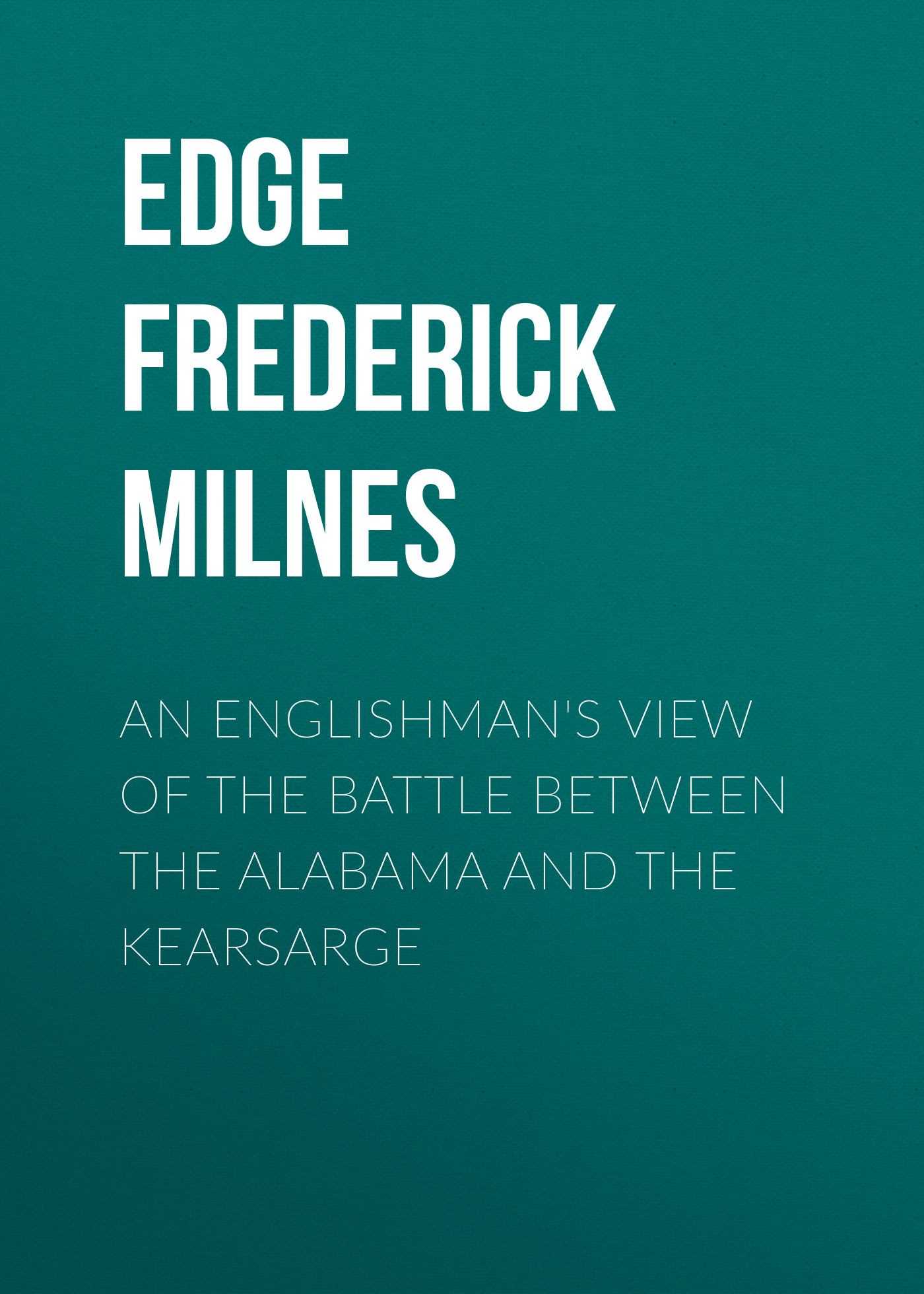Edge Frederick Milnes An Englishman's View of the Battle between the Alabama and the Kearsarge