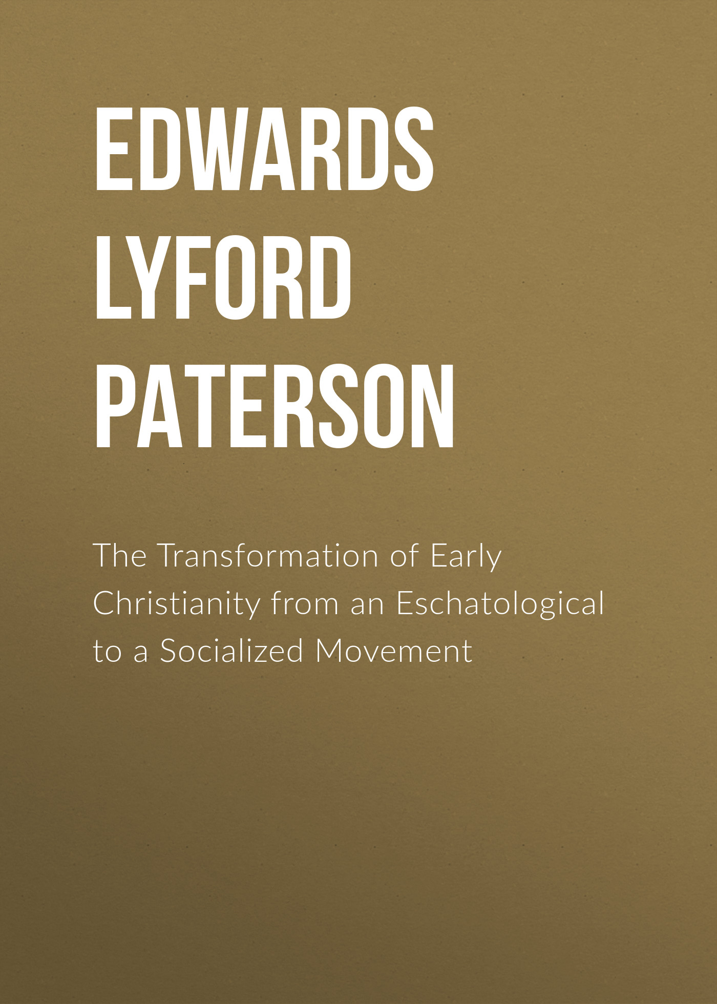 Edwards Lyford Paterson The Transformation of Early Christianity from an Eschatological to a Socialized Movement sereno edwards dwight the life of president edwards 3