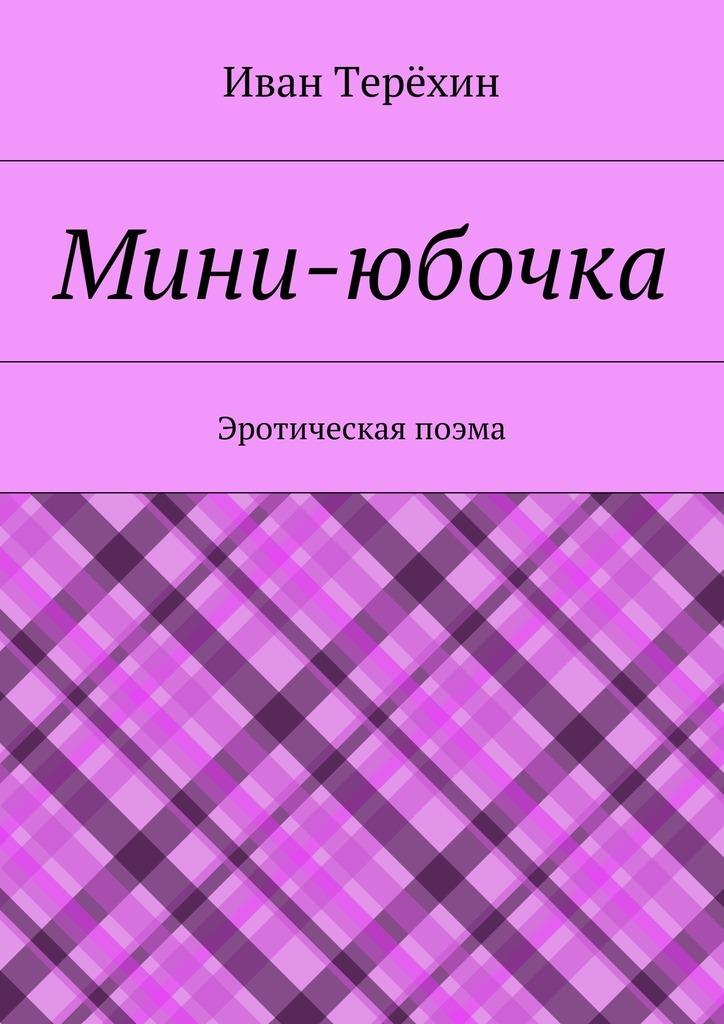 Иван Терёхин Мини-юбочка. Эротическая поэма эротическая одежда new babydolls sl320