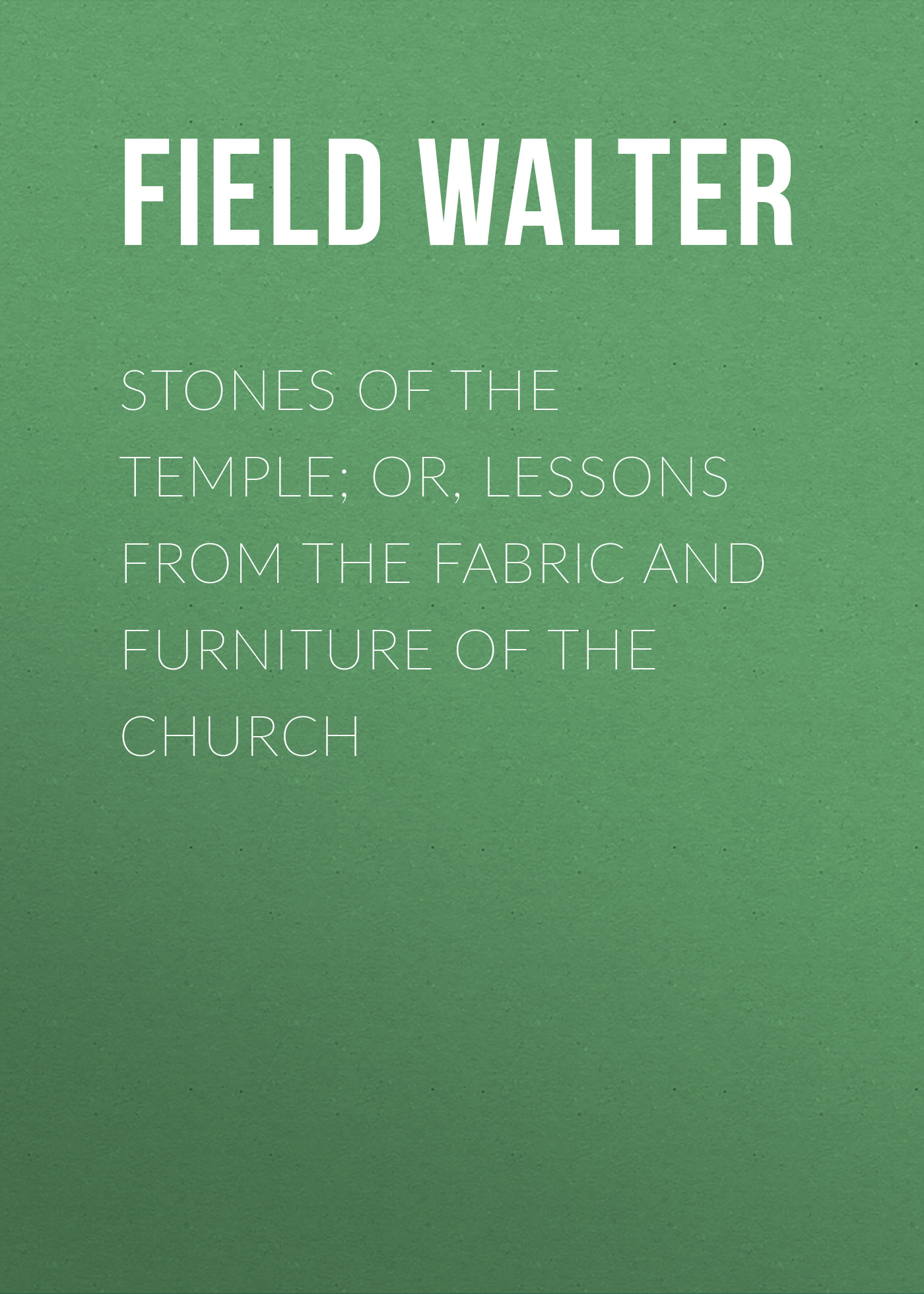 Field Walter Stones of the Temple; Or, Lessons from the Fabric and Furniture of the Church