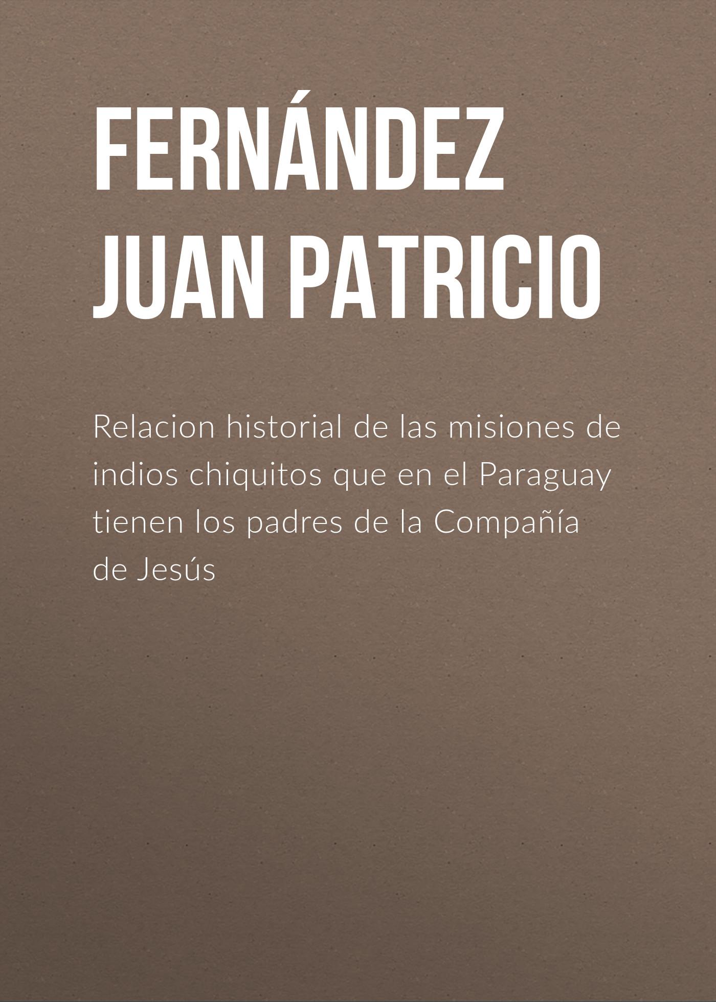 Fernández Juan Patricio Relacion historial de las misiones de indios chiquitos que en el Paraguay tienen los padres de la Compañía de Jesús