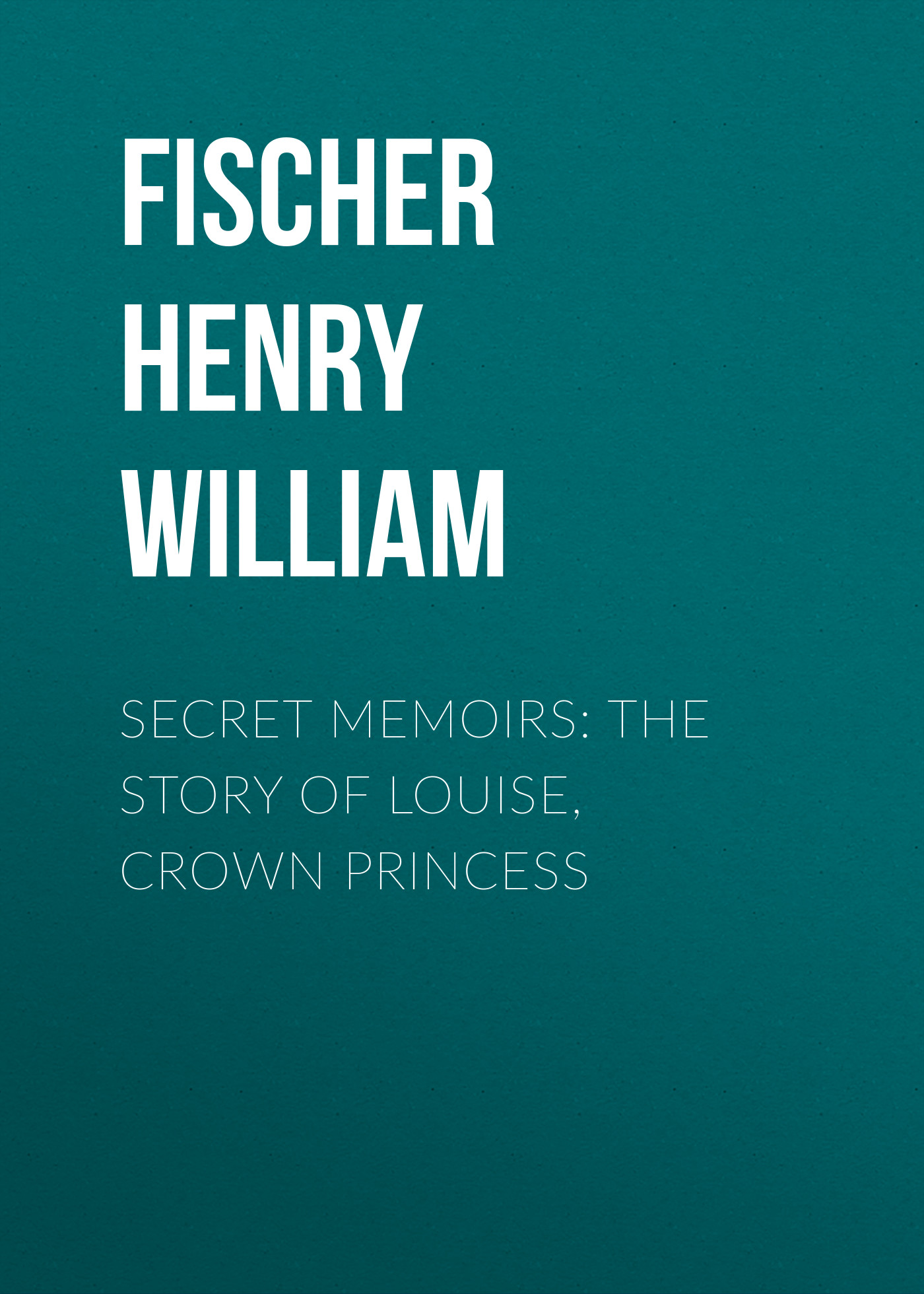 Fischer Henry William Secret Memoirs: The Story of Louise, Crown Princess black william a princess of thule