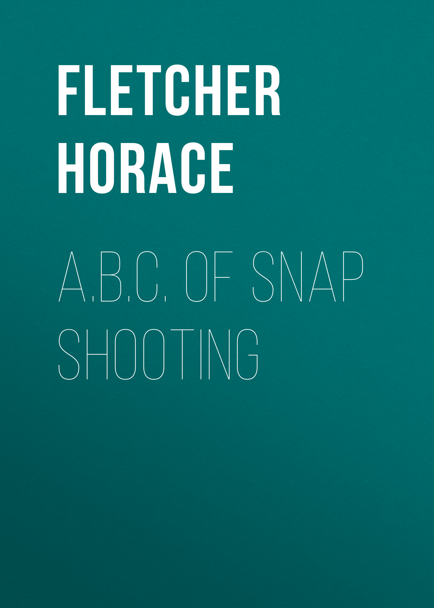 Fletcher Horace A.B.C. of Snap Shooting fletcher horace the new glutton or epicure