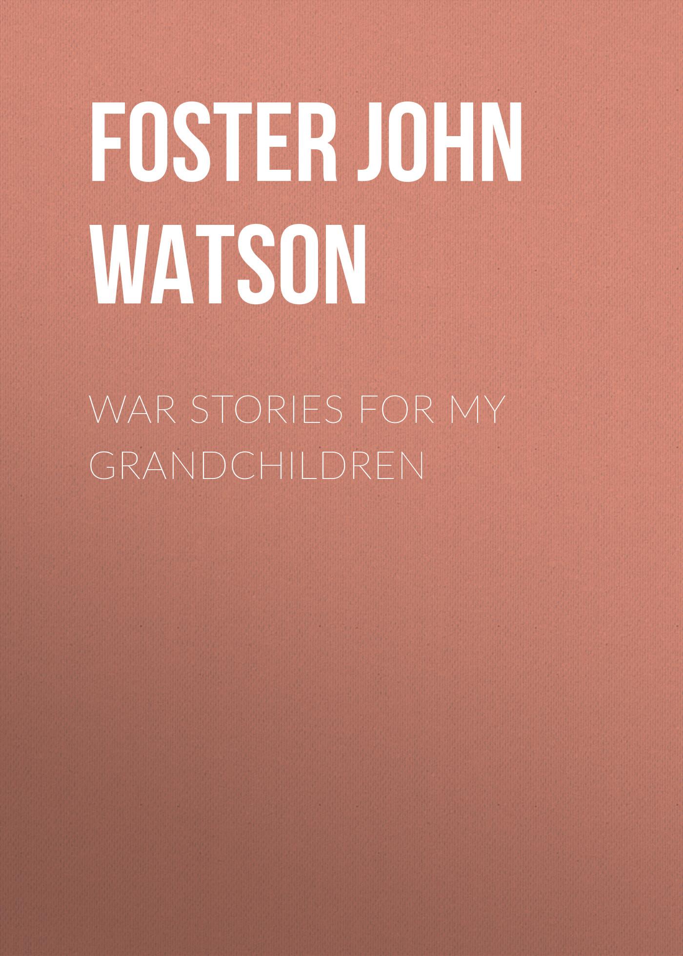 Foster John Watson War Stories for my Grandchildren