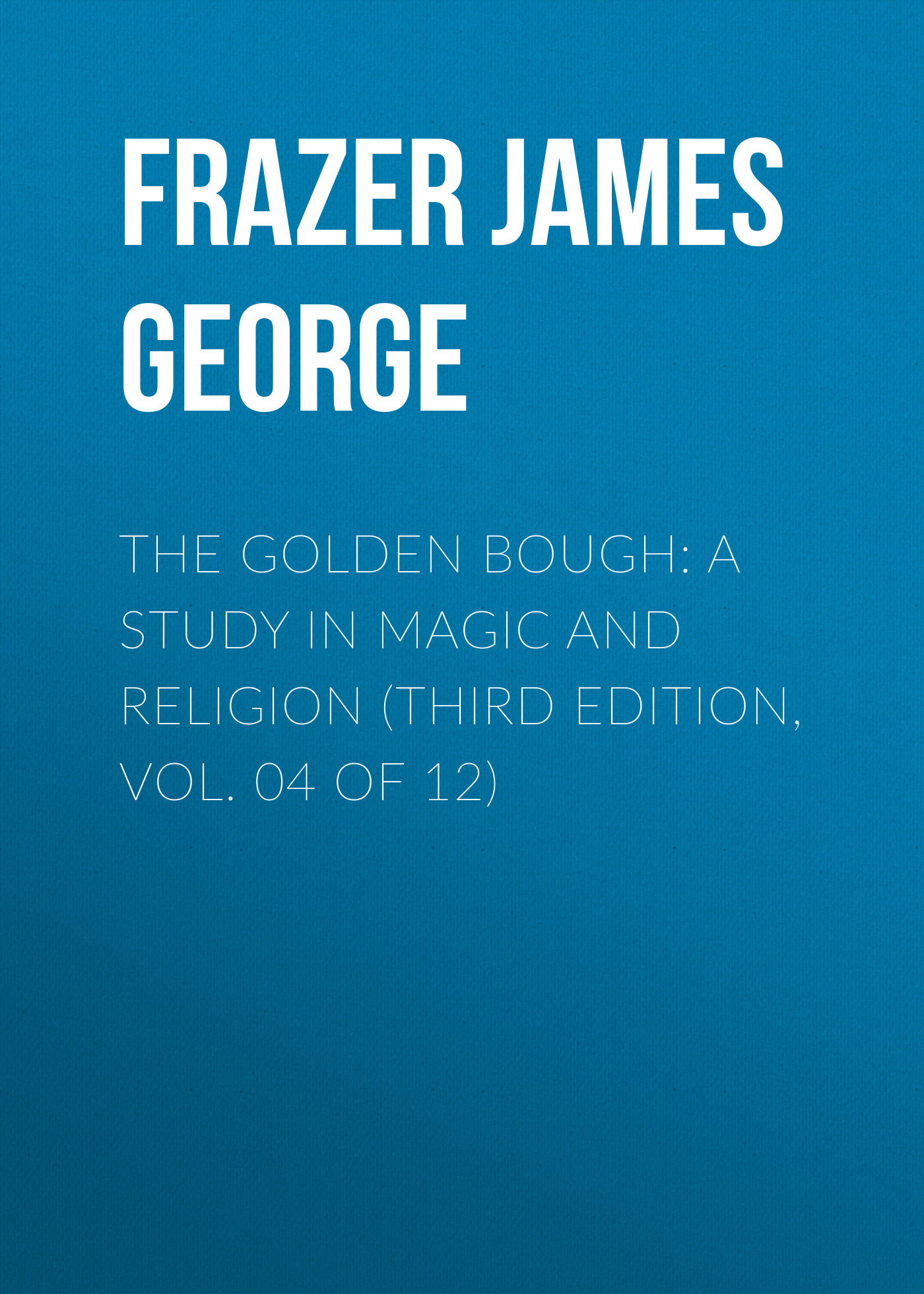 Frazer James George The Golden Bough: A Study in Magic and Religion (Third Edition, Vol. 04 of 12) frazer james george the belief in immortality and the worship of the dead volume 2 of 3