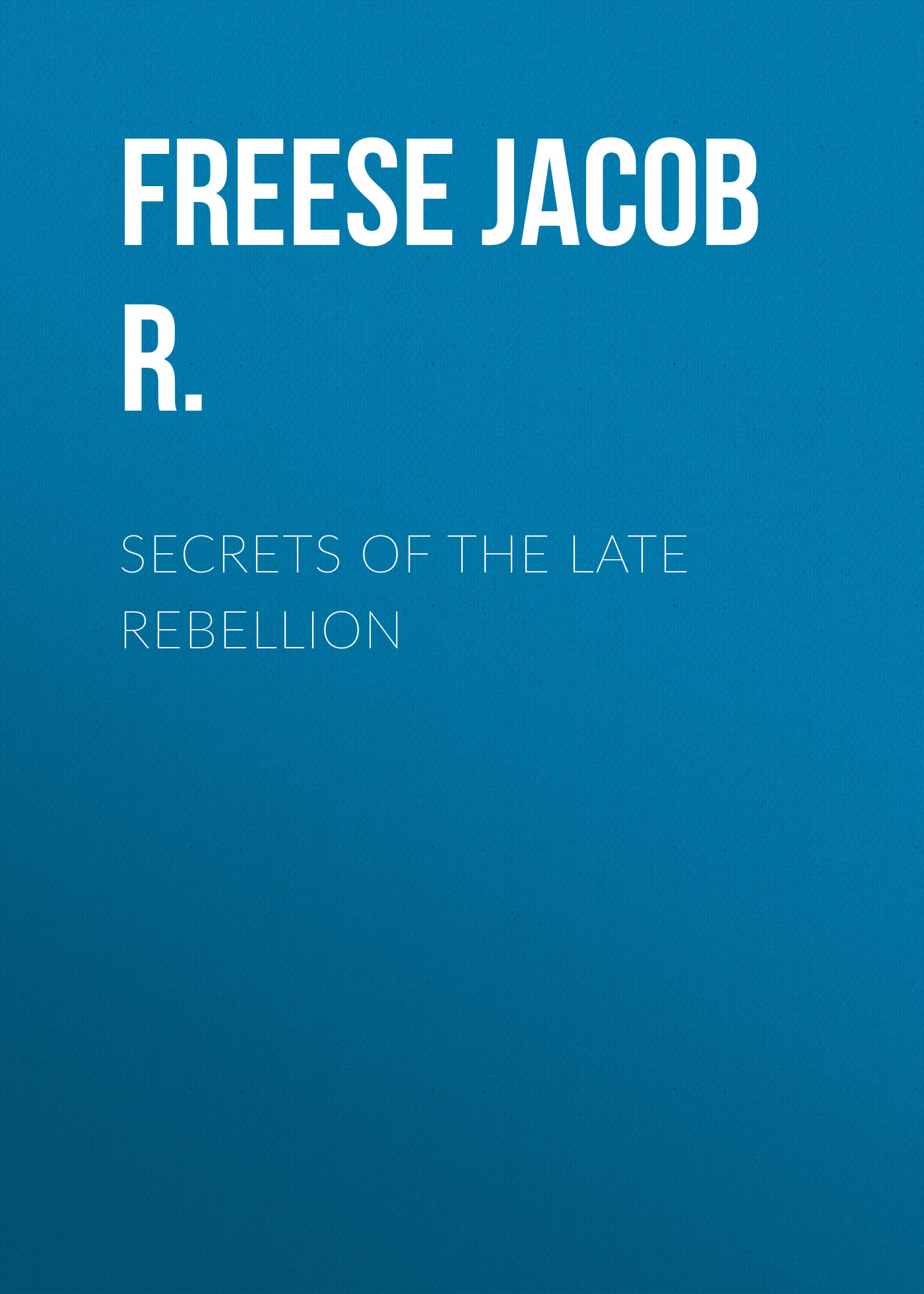 Freese Jacob R. Secrets of the Late Rebellion цена
