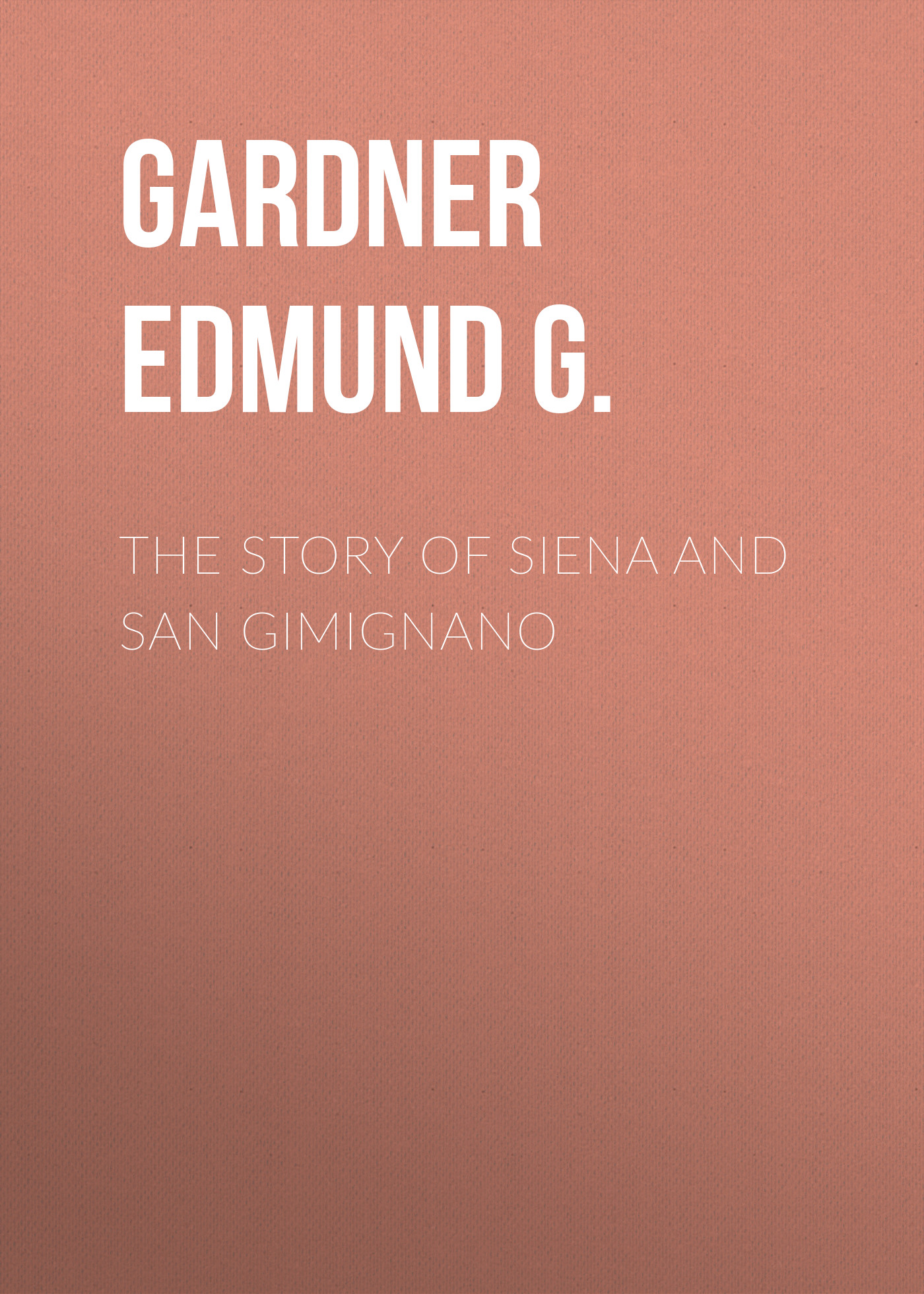 Gardner Edmund G. The Story of Siena and San Gimignano gardner edmund g the story of siena and san gimignano