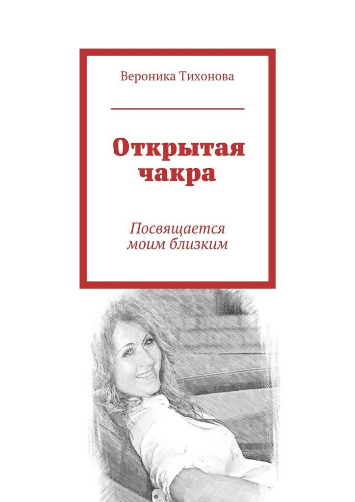 Вероника Владимировна Тихонова Открытая чакра. Посвящается моим близким раздумья