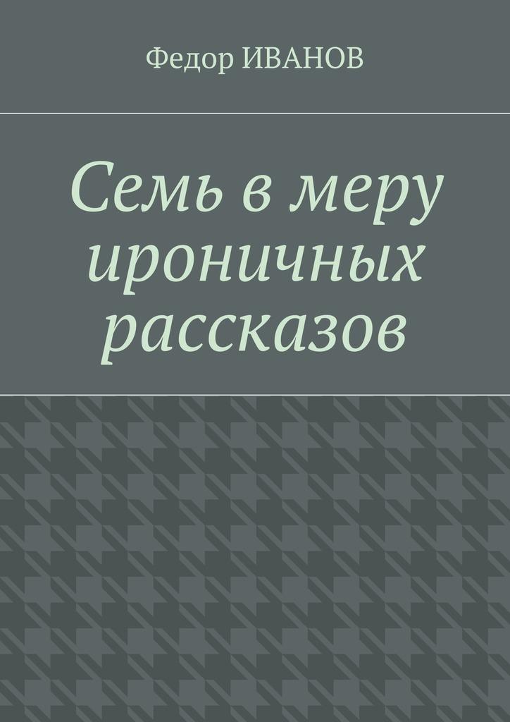 Федор Иванов Семь в меру ироничных рассказов цена 2017