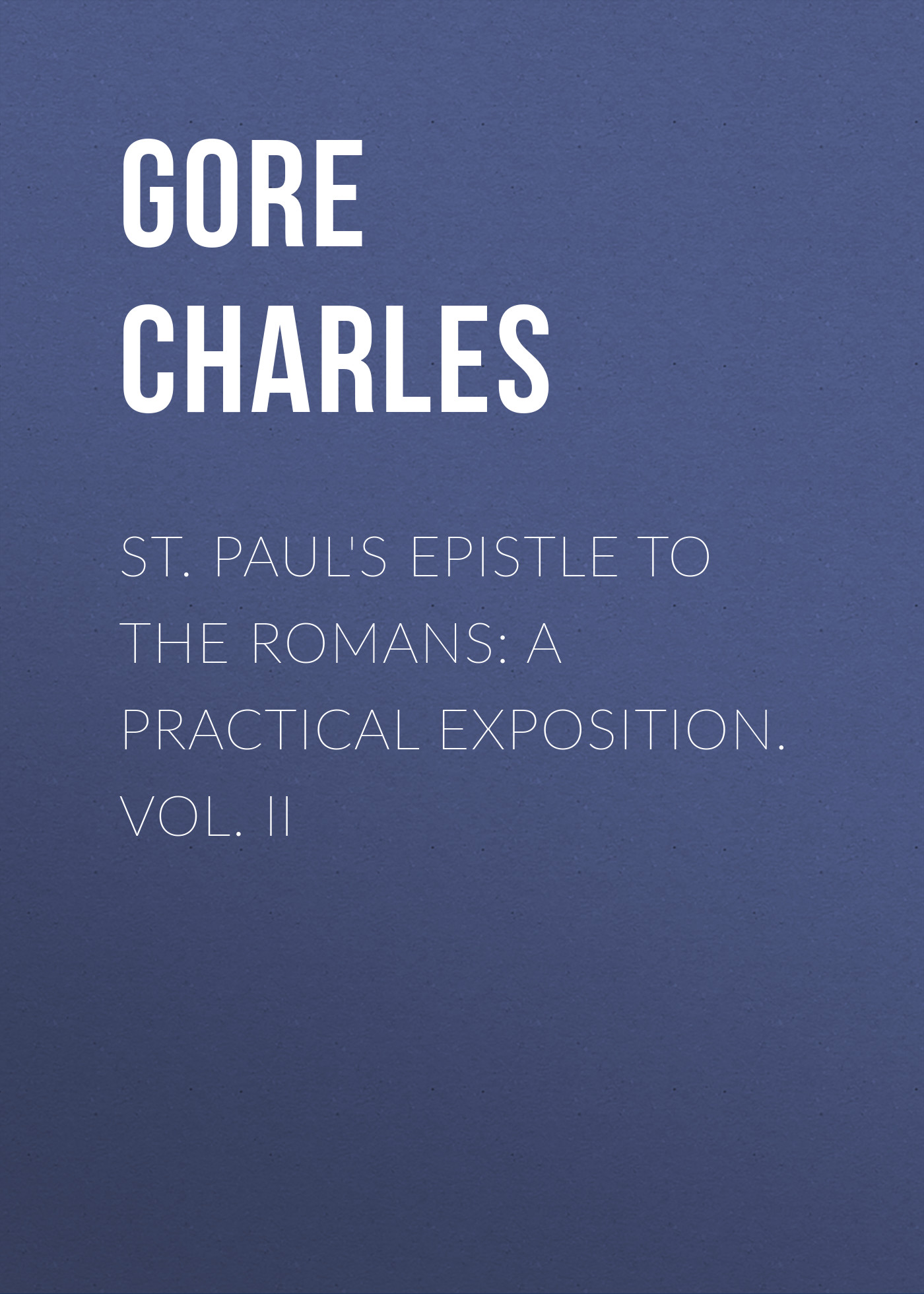 Gore Charles St. Paul's Epistle to the Romans: A Practical Exposition. Vol. II edwards thomas charles the expositor s bible the epistle to the hebrews