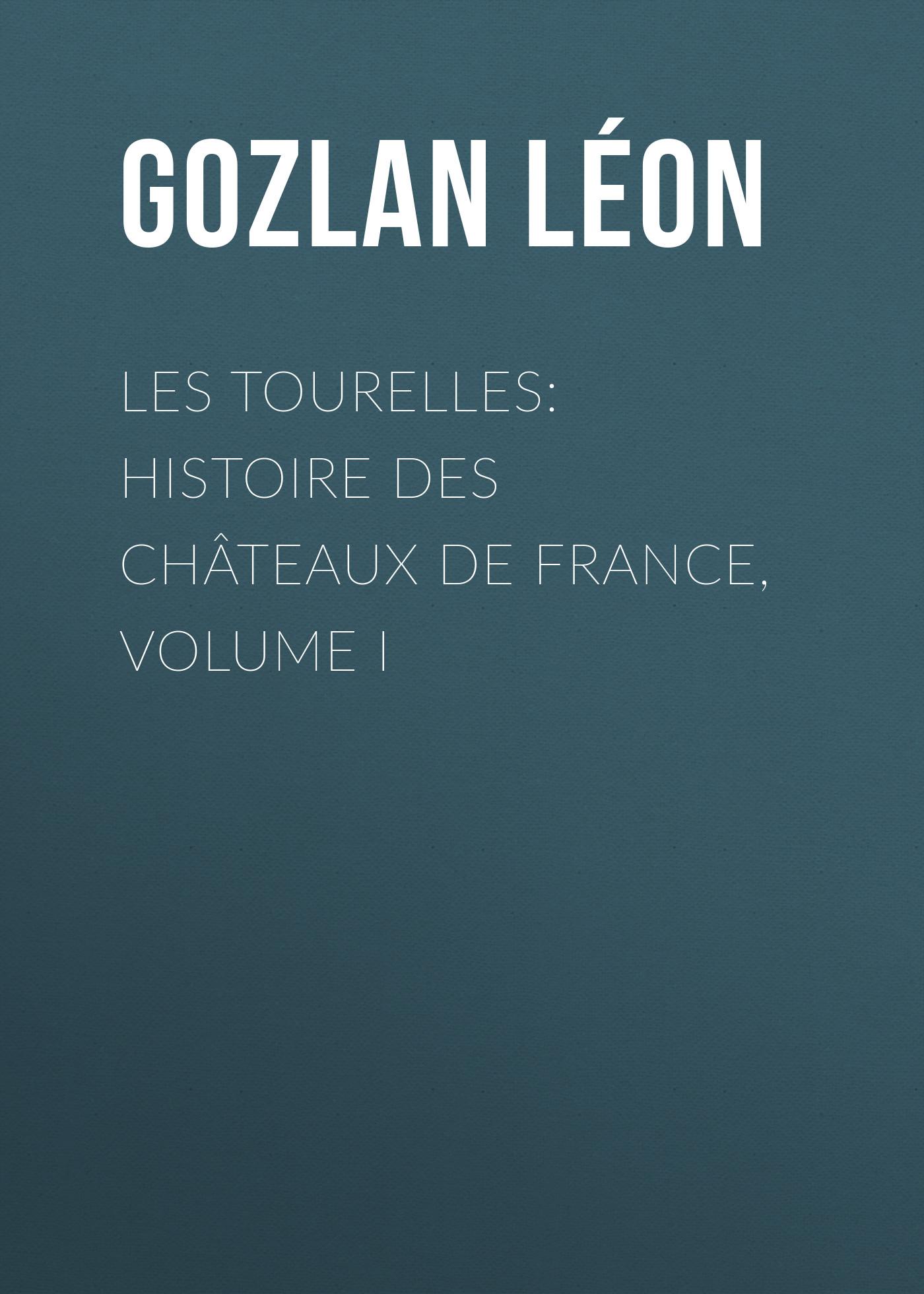 Gozlan Léon Les Tourelles: Histoire des châteaux de France, volume I auguste bouché leclercq histoire des lagides volume 1 french edition