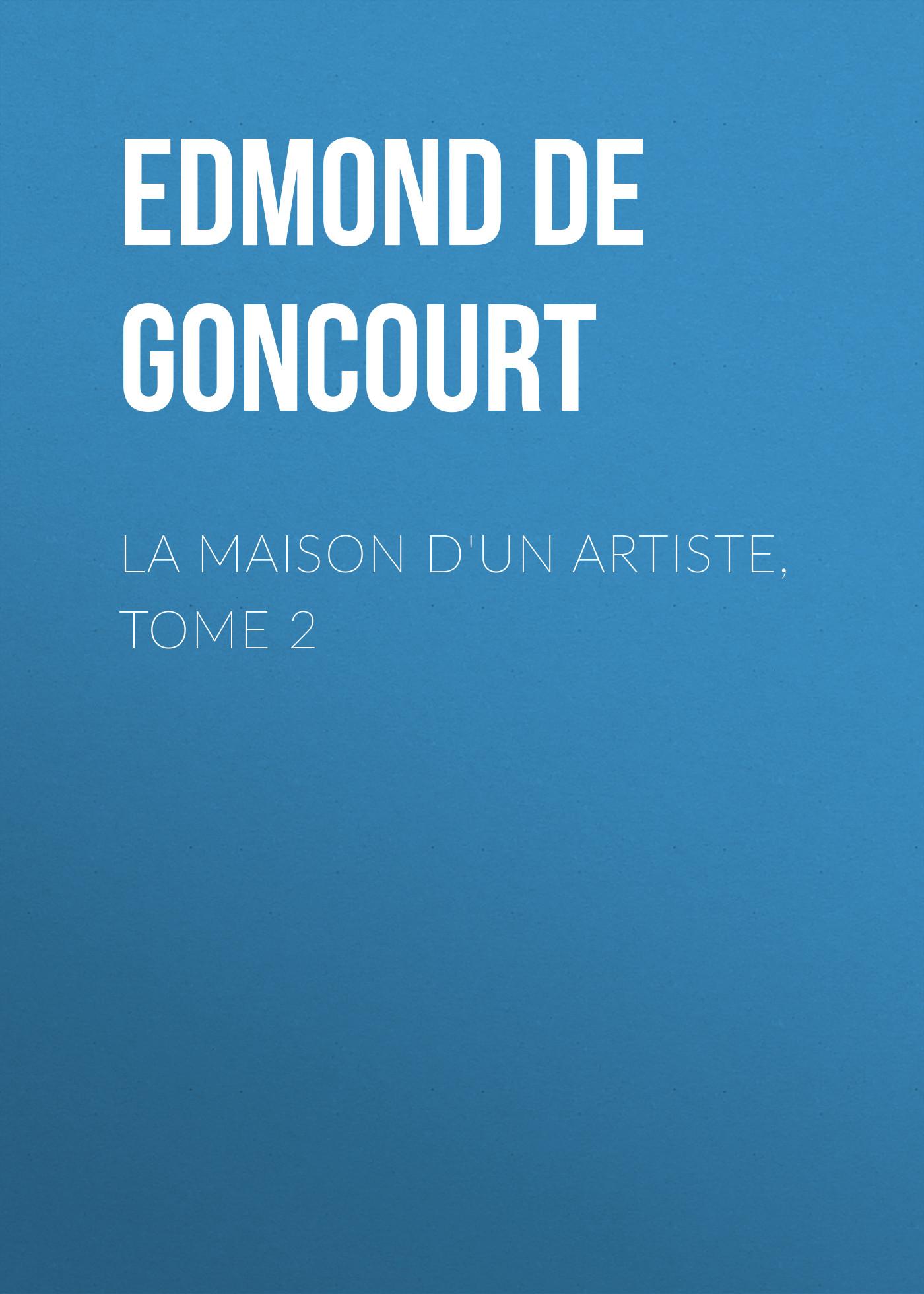 Edmond de Goncourt La maison d'un artiste, Tome 2 edmond de goncourt quelques créatures de ce temps