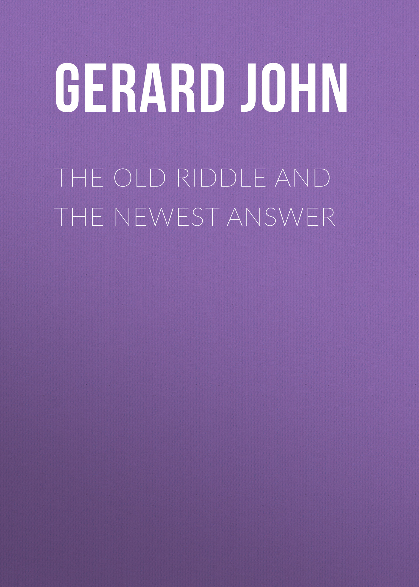 Gerard John The Old Riddle and the Newest Answer the answer the answer revival