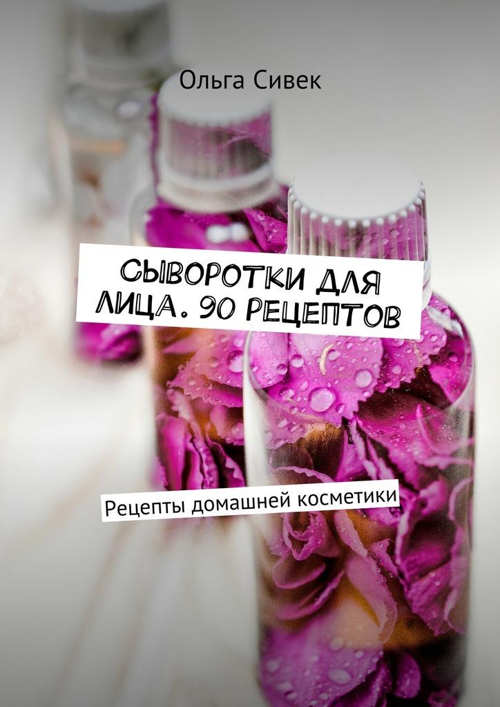 Ольга Сивек Сыворотки для лица. 90 рецептов. Рецепты домашней косметики недорого