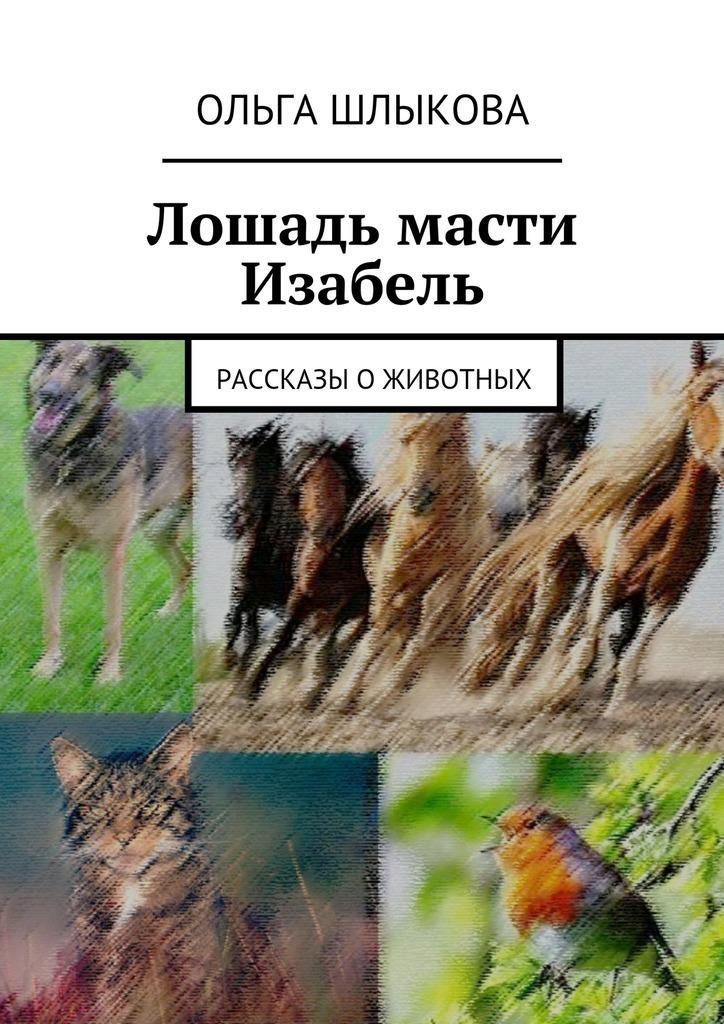 цена на Ольга Борисовна Шлыкова Лошадь масти Изабель. Рассказы оживотных
