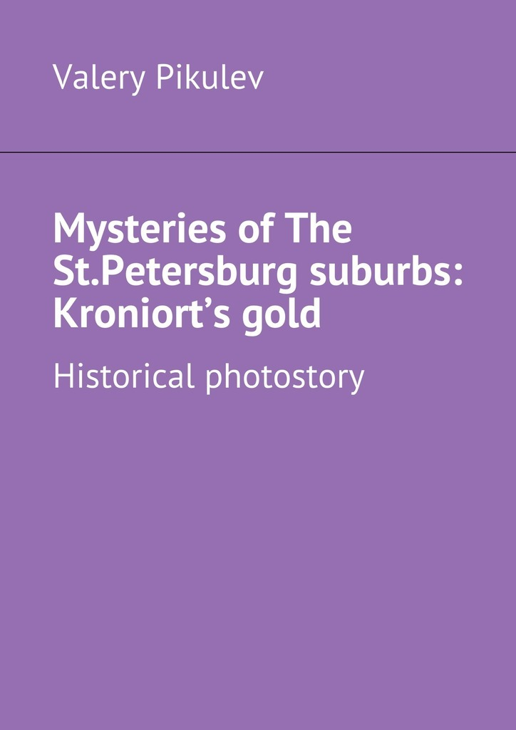 Valery Pikulev Mysteries of The St.Petersburg suburbs: Kroniort's gold. Historical photostory valery pikulev the admiralty saint isaakiya's cathedral… and the spit of vasilyevsky island with the camera across st petersburg
