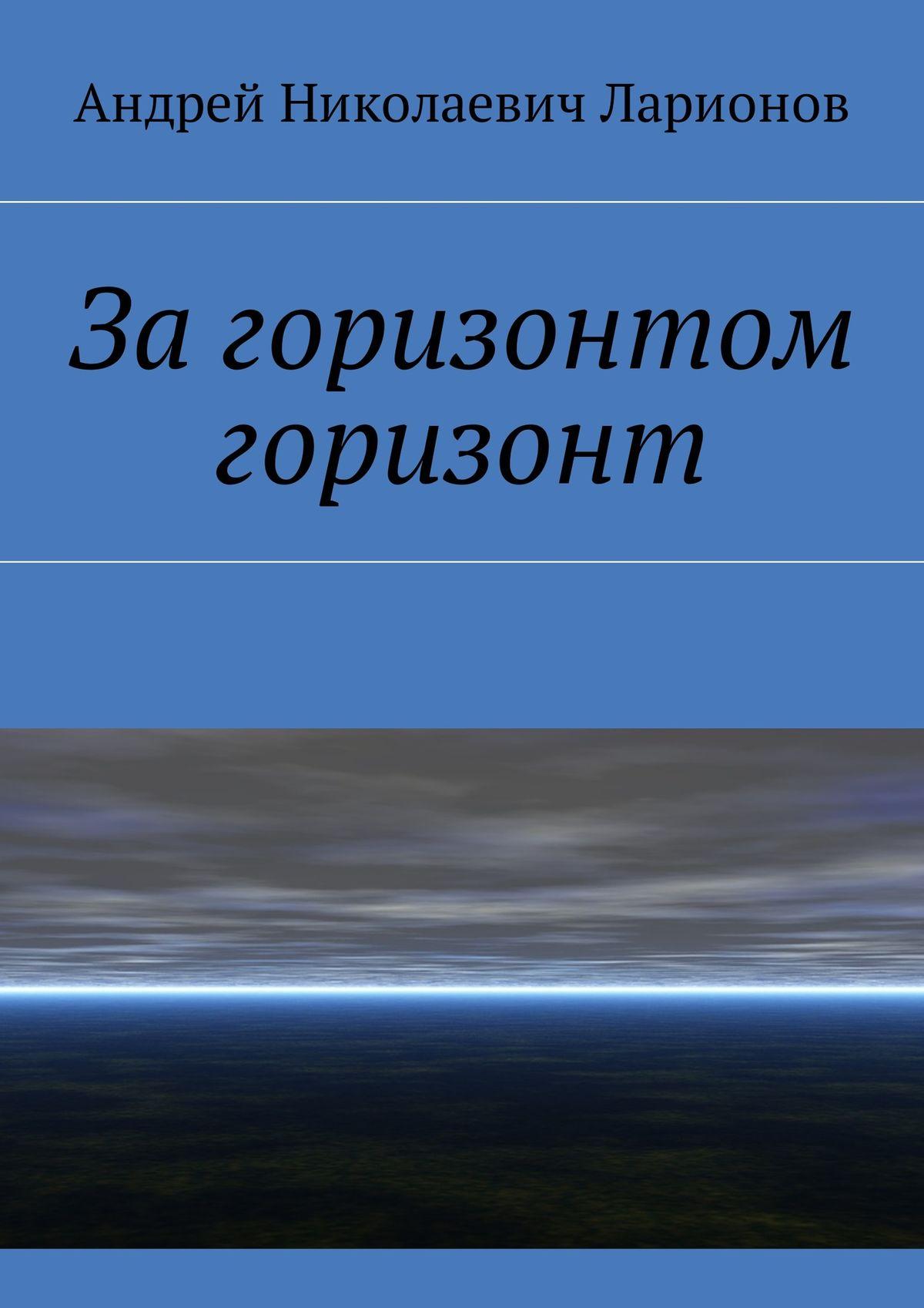 Андрей Николаевич Ларионов Загоризонтом горизонт цена