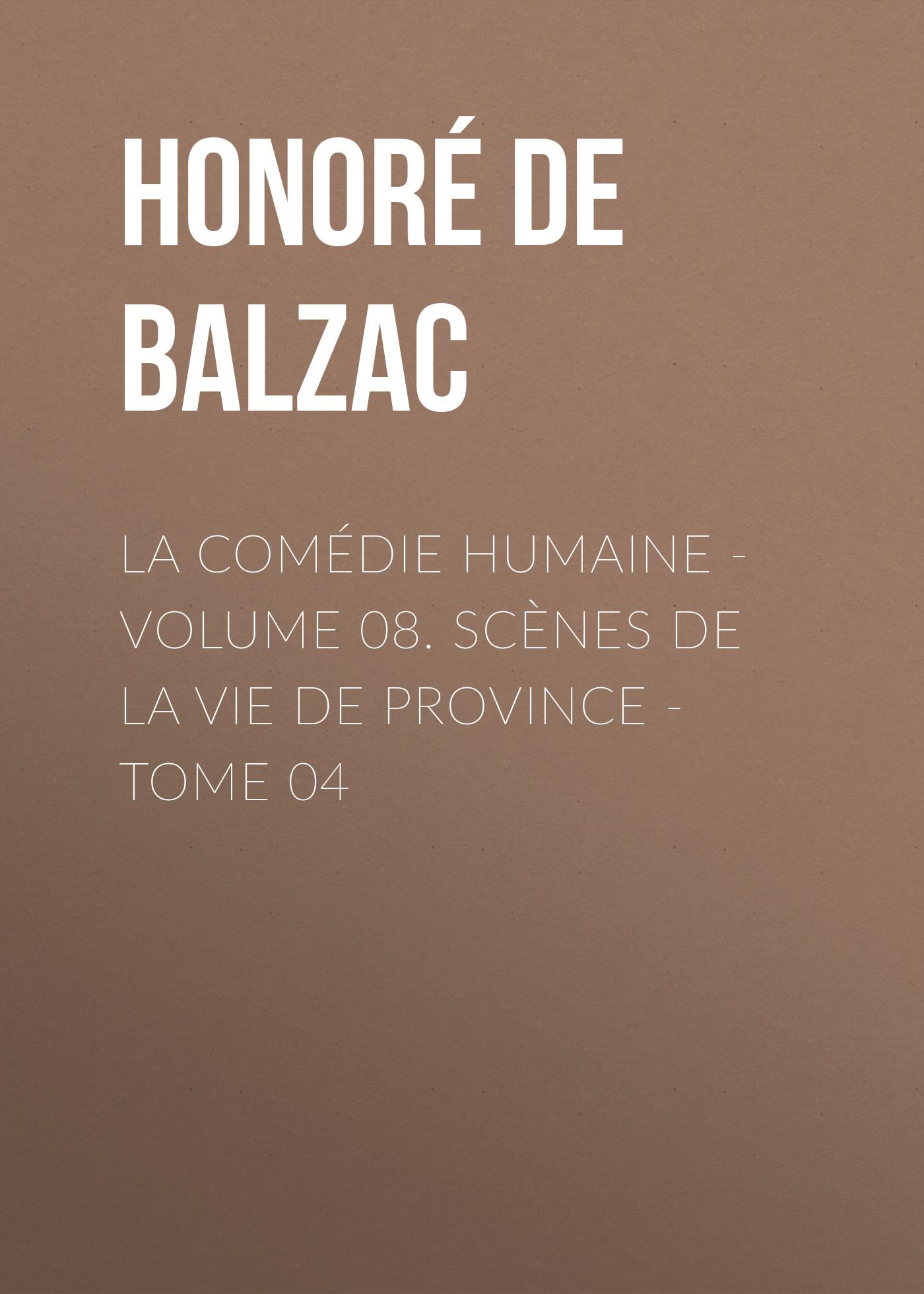Оноре де Бальзак La Comédie humaine – Volume 08. Scènes de la vie de Province – Tome 04 benedictus de spinoza uvres de spinoza volume 1