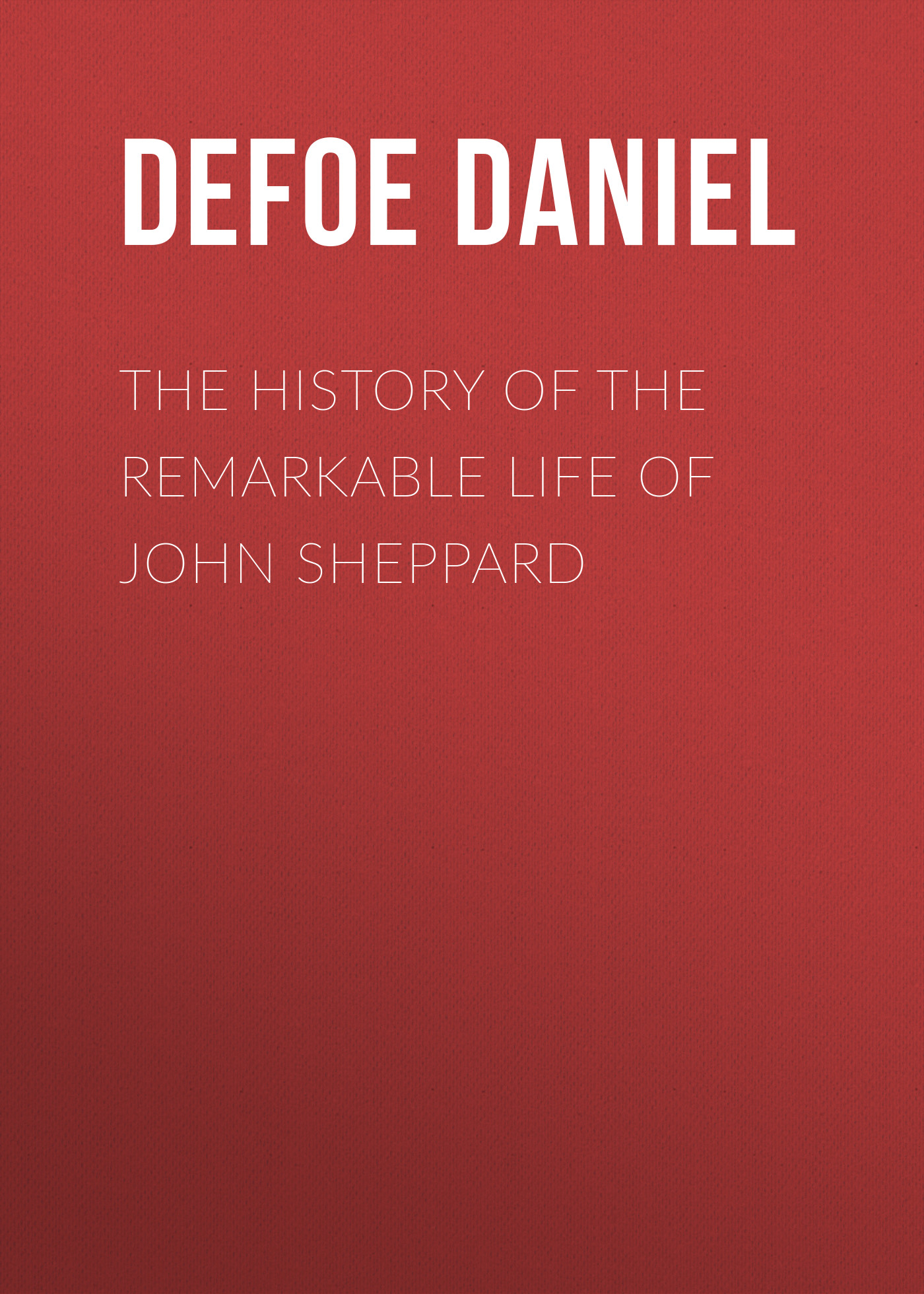 Даниэль Дефо The History of the Remarkable Life of John Sheppard john e gunckel the early history of the maumee valley