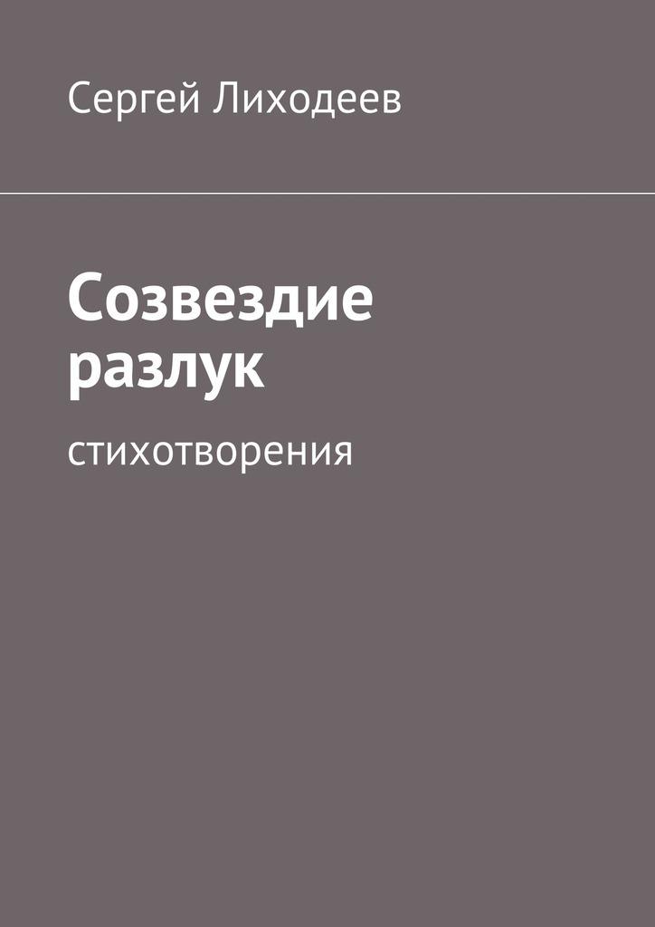 Сергей Лиходеев Созвездие разлук. Стихотворения песни разлук и встреч