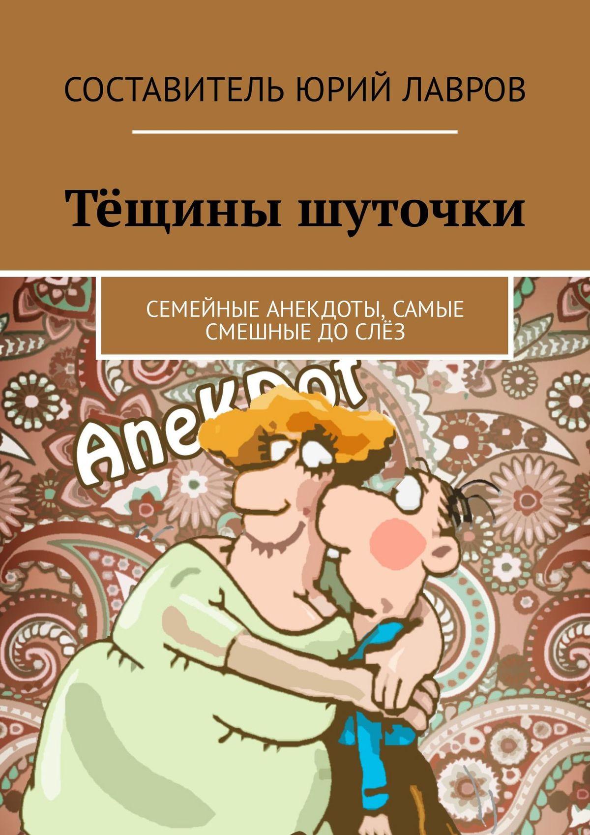 Юрий Лавров Тёщины шуточки. Семейные анекдоты, самые смешные дослёз юрий лавров анекдоты про кошек и