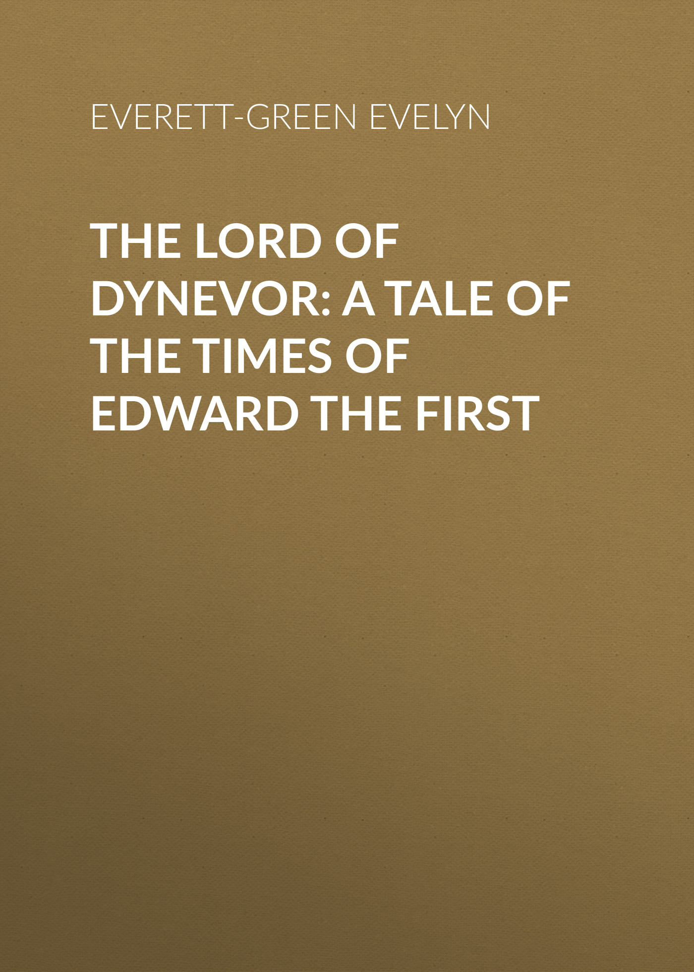 Everett-Green Evelyn The Lord of Dynevor: A Tale of the Times of Edward the First the orphan s tale