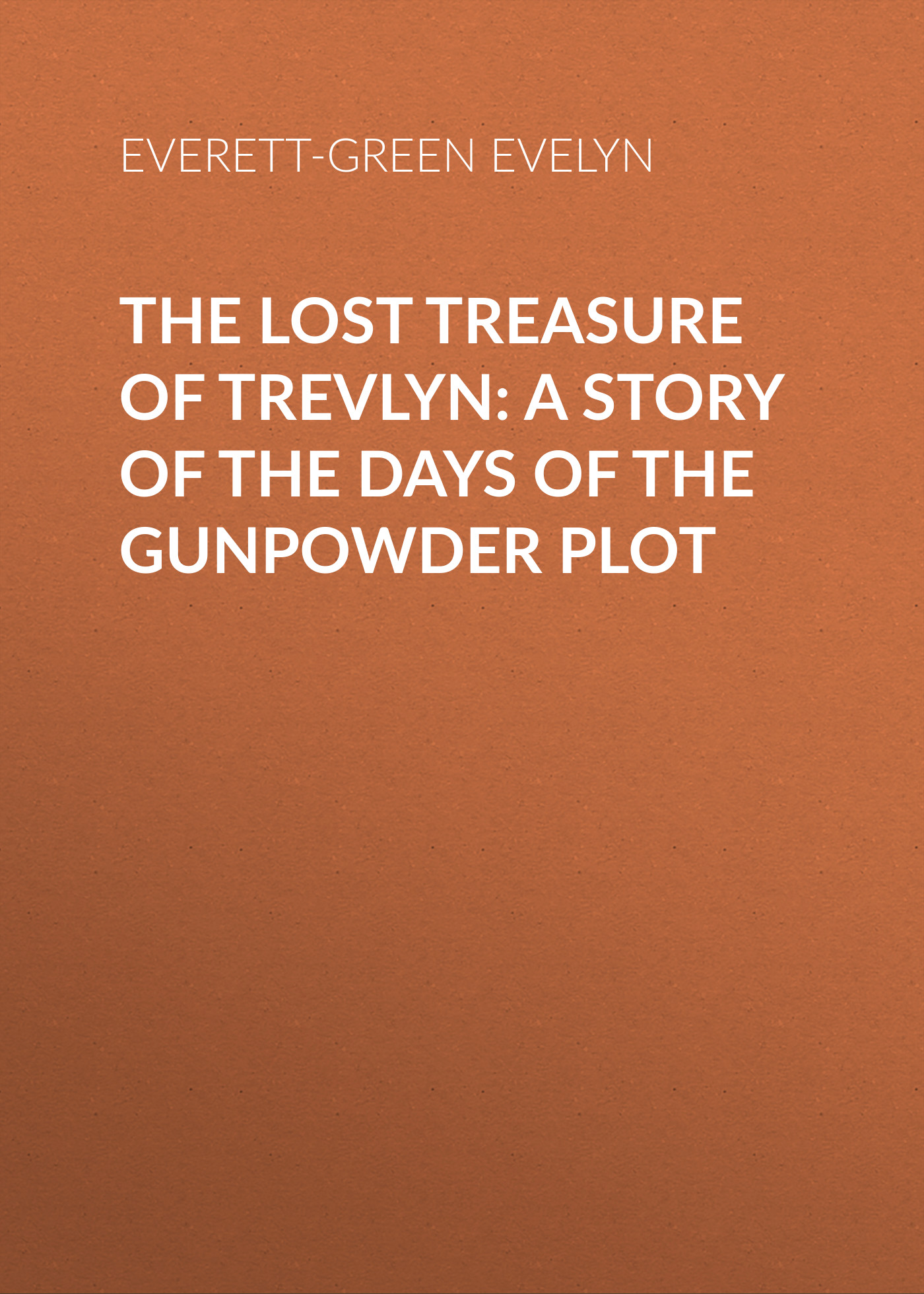 Everett-Green Evelyn The Lost Treasure of Trevlyn: A Story of the Days of the Gunpowder Plot gardiner samuel rawson what gunpowder plot was