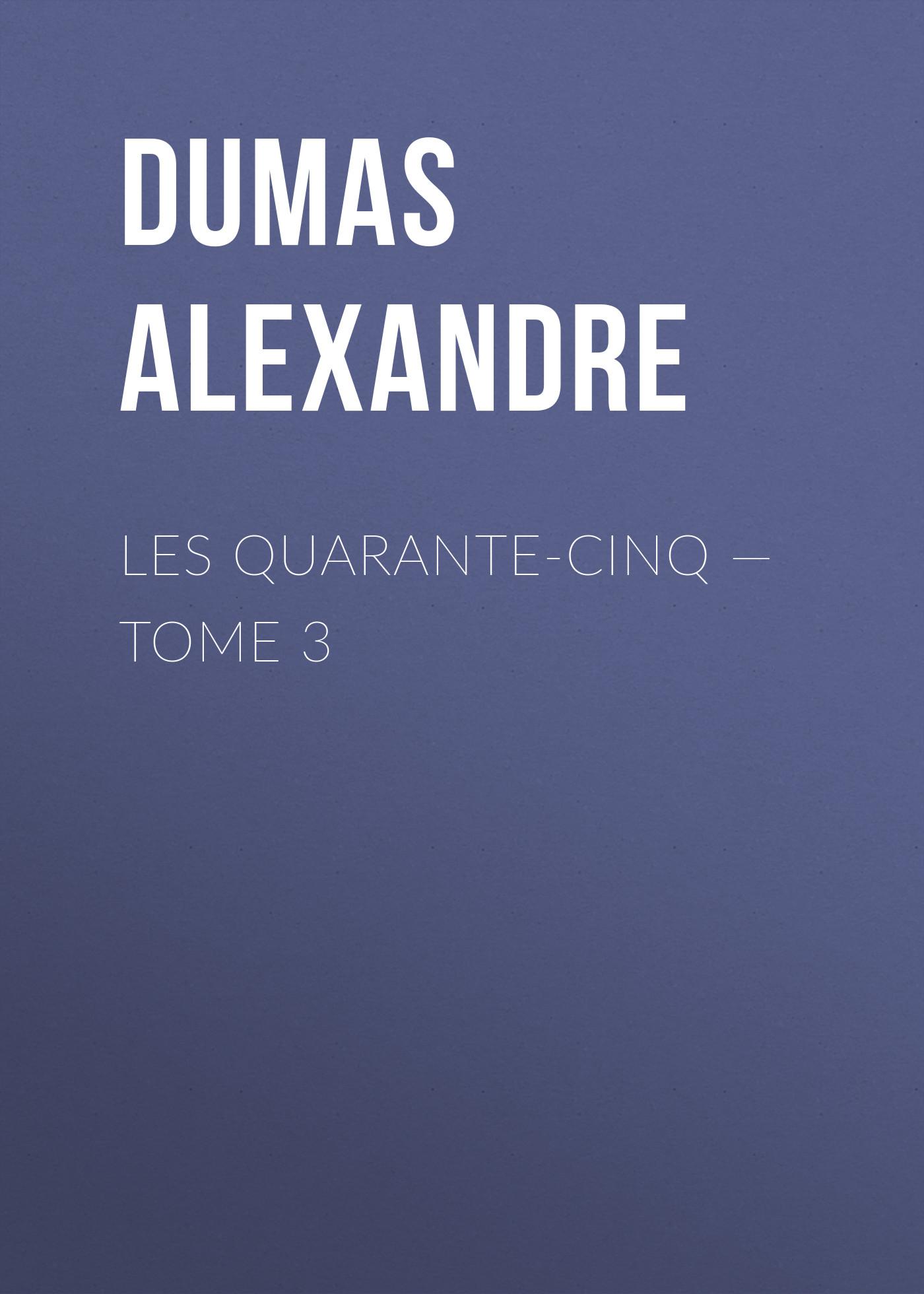 Александр Дюма Les Quarante-Cinq — Tome 3 александр дюма la san felice tome 03