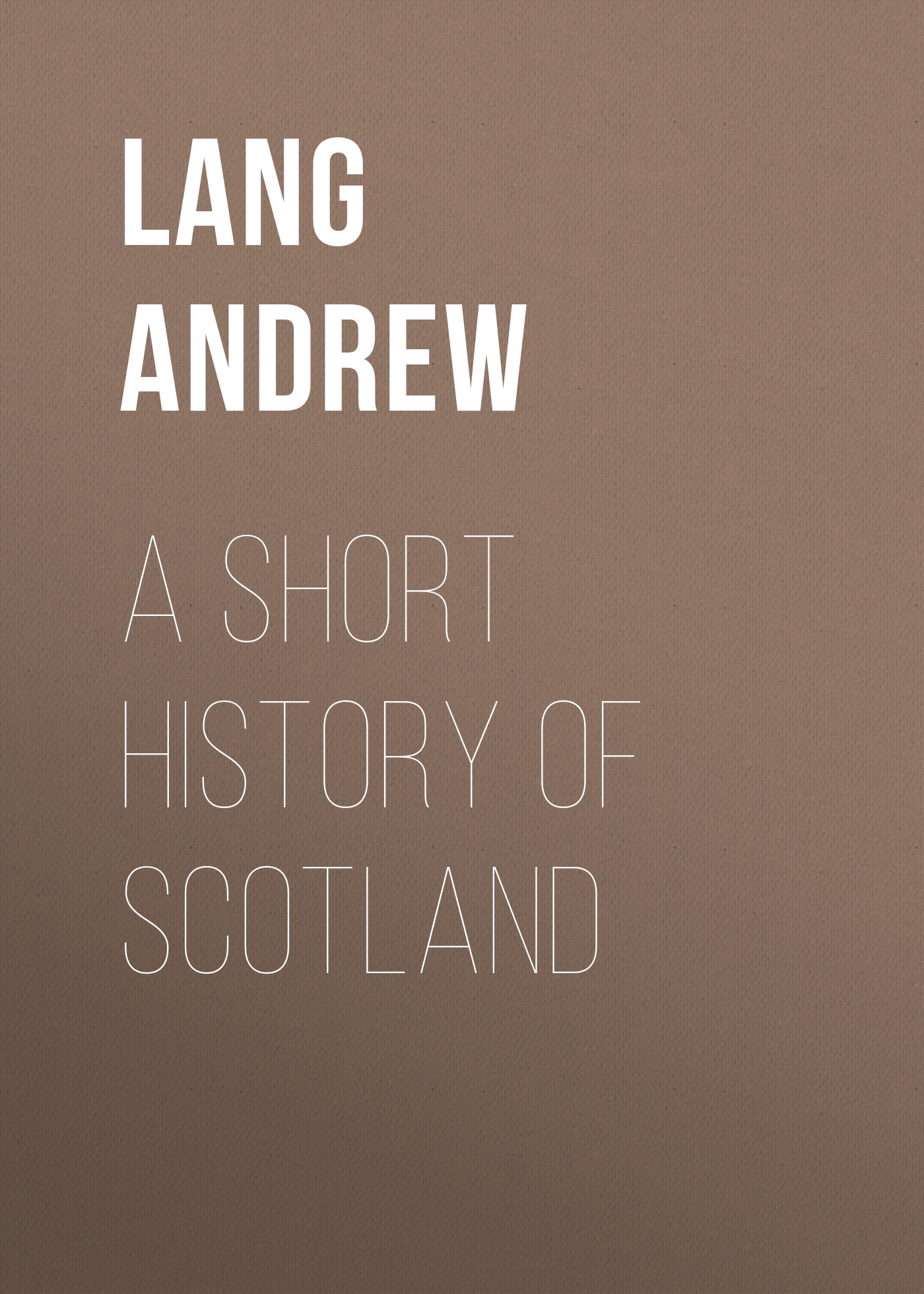 Lang Andrew A Short History of Scotland andrew lang tales of troy and greece
