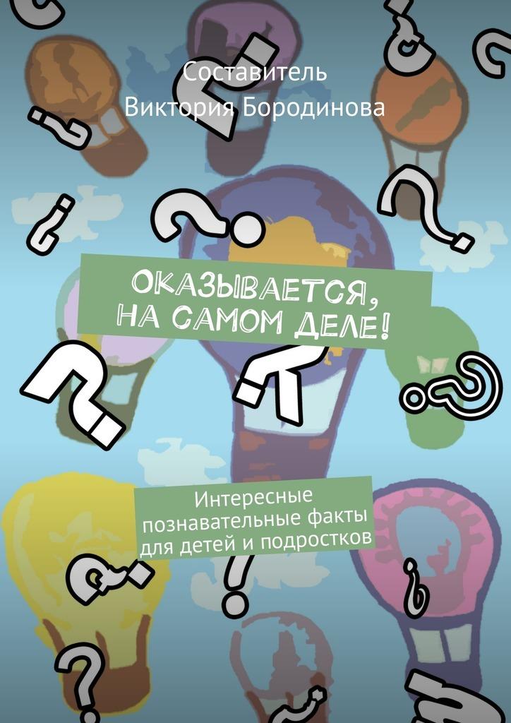 Виктория Александровна Бородинова Оказывается, насамом деле! Интересные познавательные факты для детейи подростков
