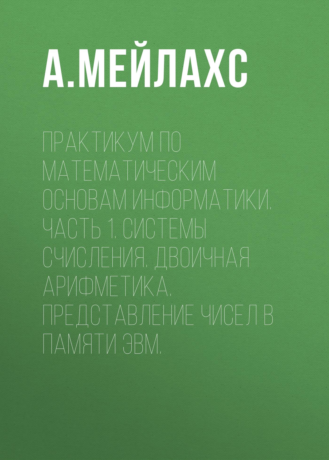 А. Мейлахс Практикум по математическим основам информатики. Часть 1. Системы счисления. Двоичная арифметика. Представление чисел в памяти ЭВМ. н в струмпэ в д сидоров аппаратное обеспечение эвм практикум