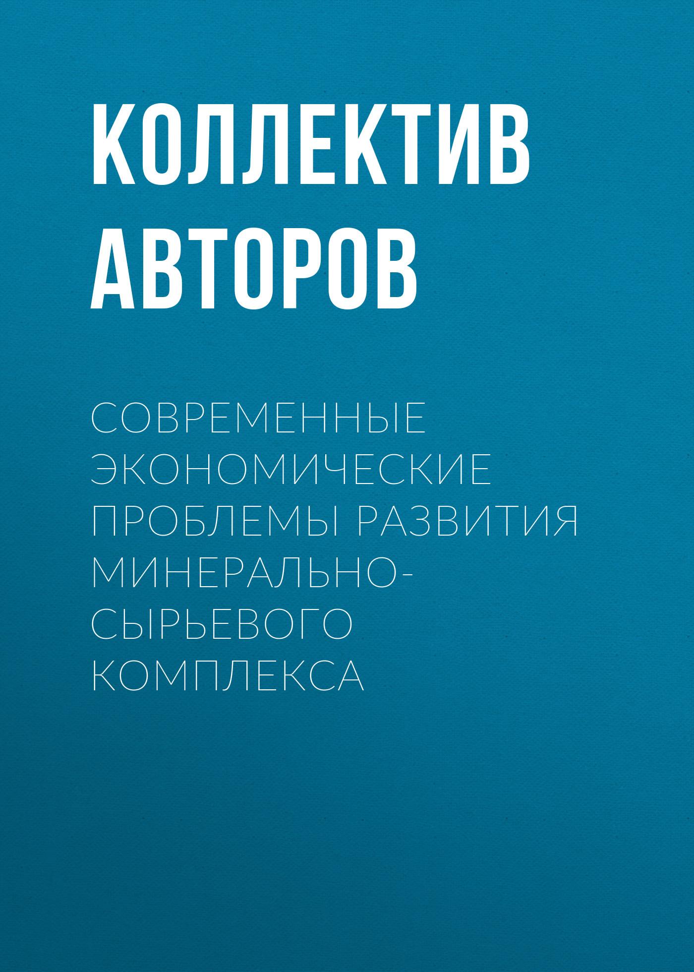 Коллектив авторов Современные экономические проблемы развития минерально-сырьевого комплекса