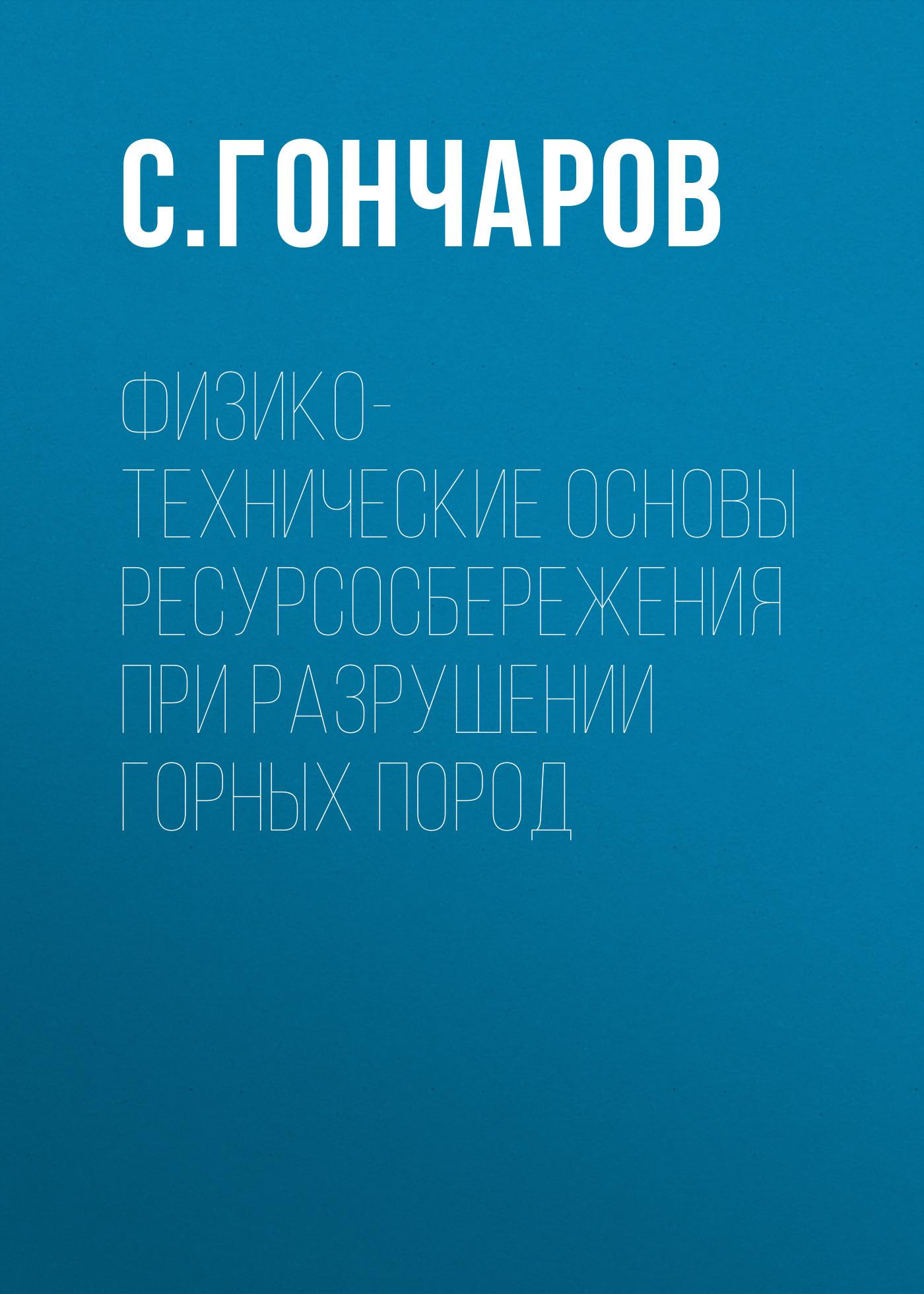 С. Гончаров Физико-технические основы ресурсосбережения при разрушении горных пород