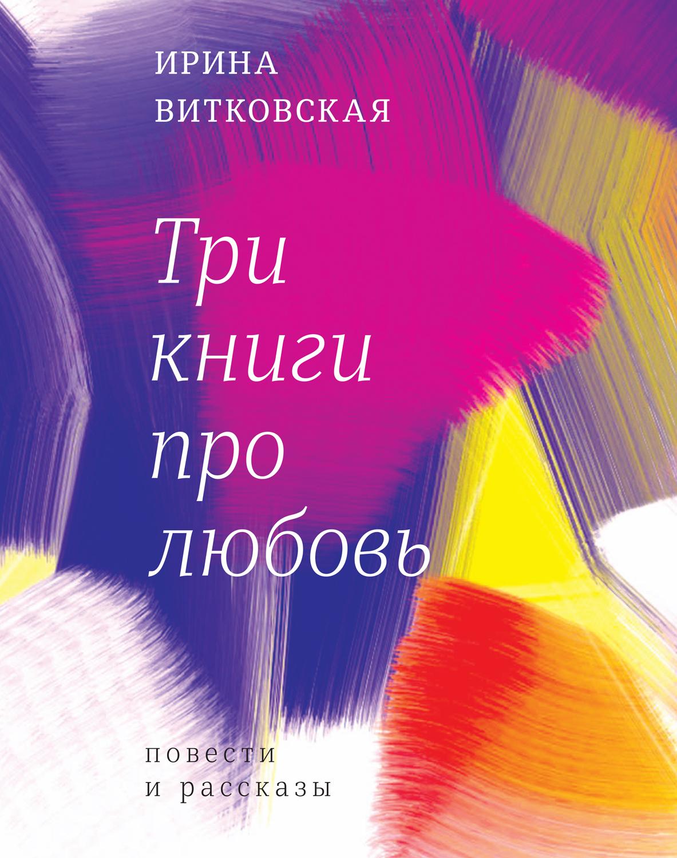 Ирина Витковская Три книги про любовь. Повести и рассказы. витковская ирина три книги про любовь с автографом автора
