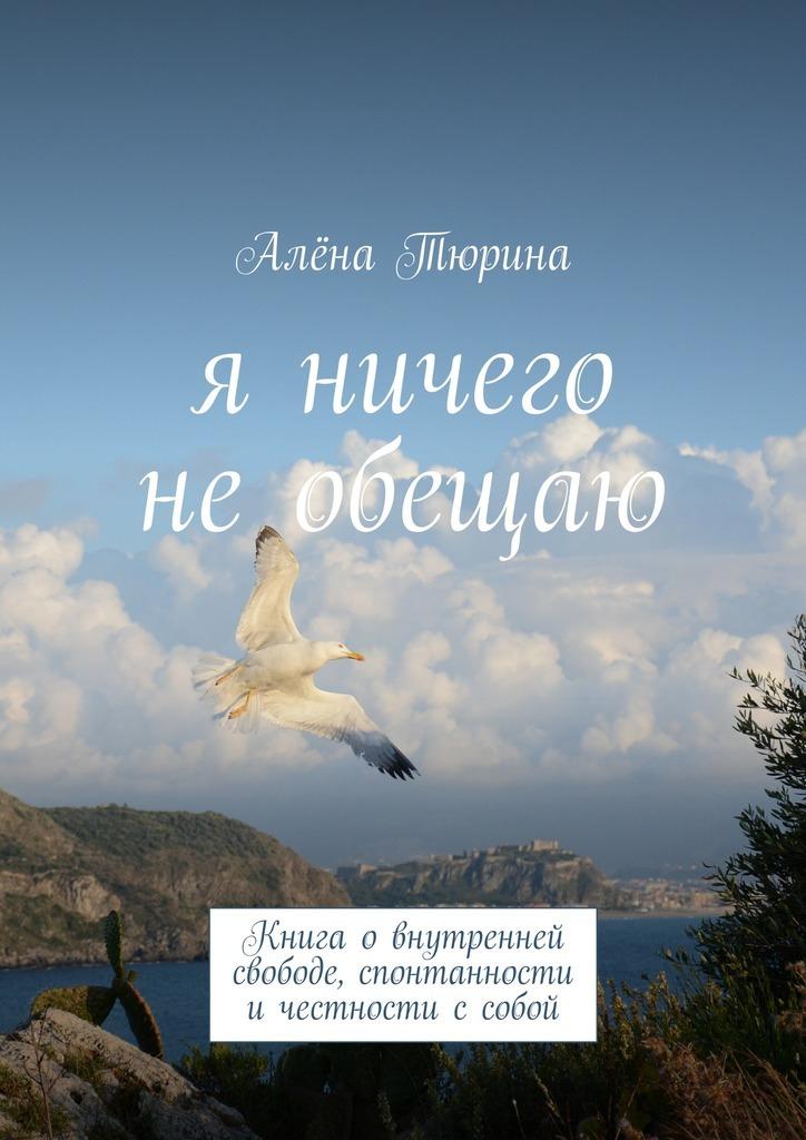 Алёна Тюрина Я ничего необещаю. Книга овнутренней свободе, спонтанности ичестности ссобой эфрон н я ненавижу свою шею и другие мысли о том как быть женщиной