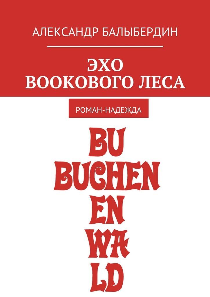 Александр Геннадьевич Балыбердин Эхо Bookового леса. Роман-надежда цены онлайн