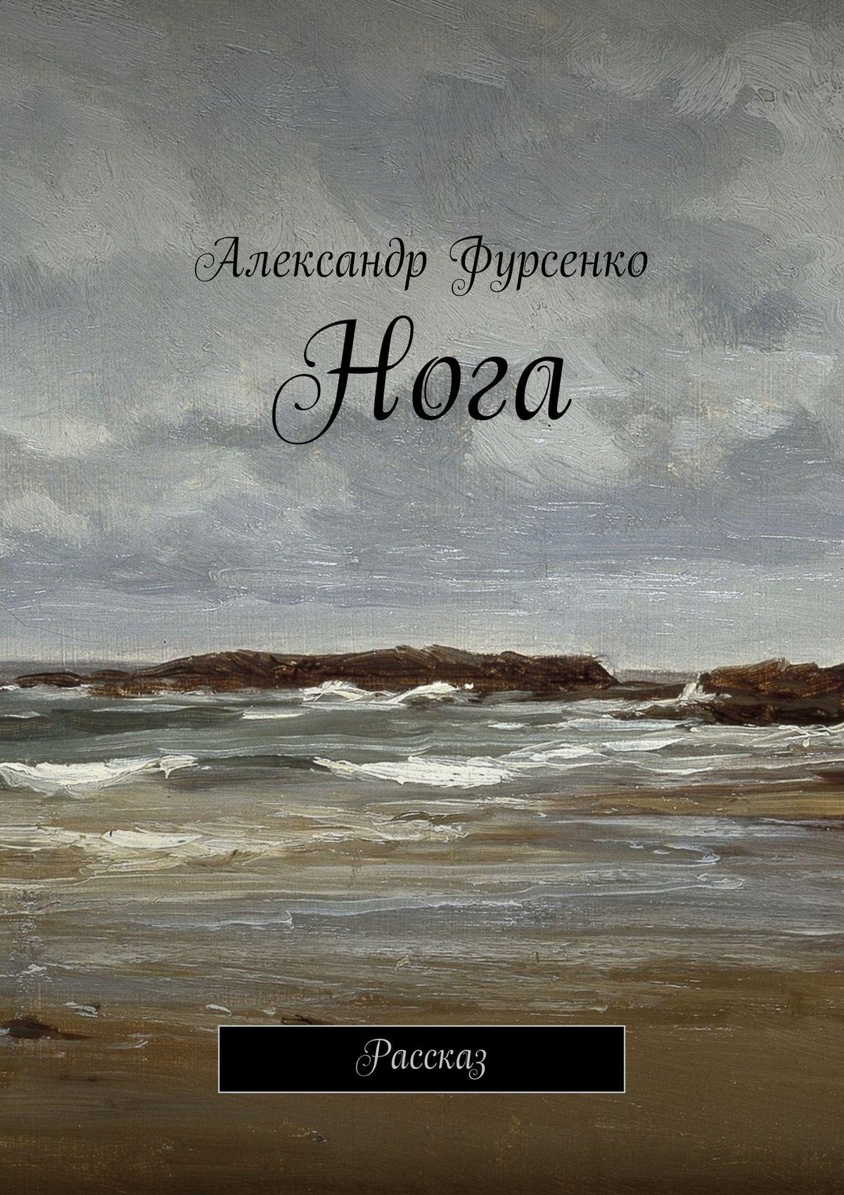 Александр Фурсенко Нога. Рассказ