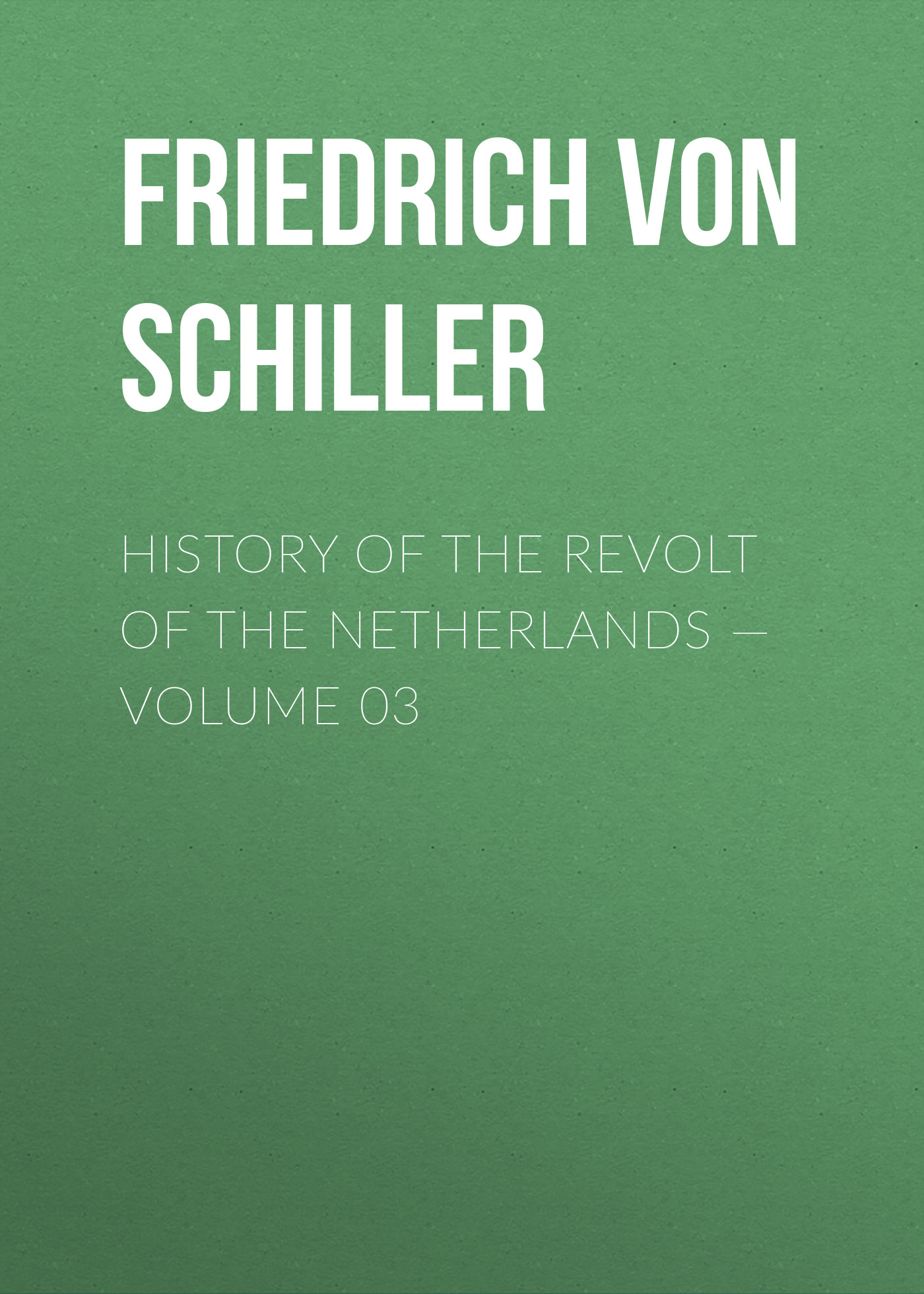 Friedrich von Schiller History of the Revolt of the Netherlands — Volume 03