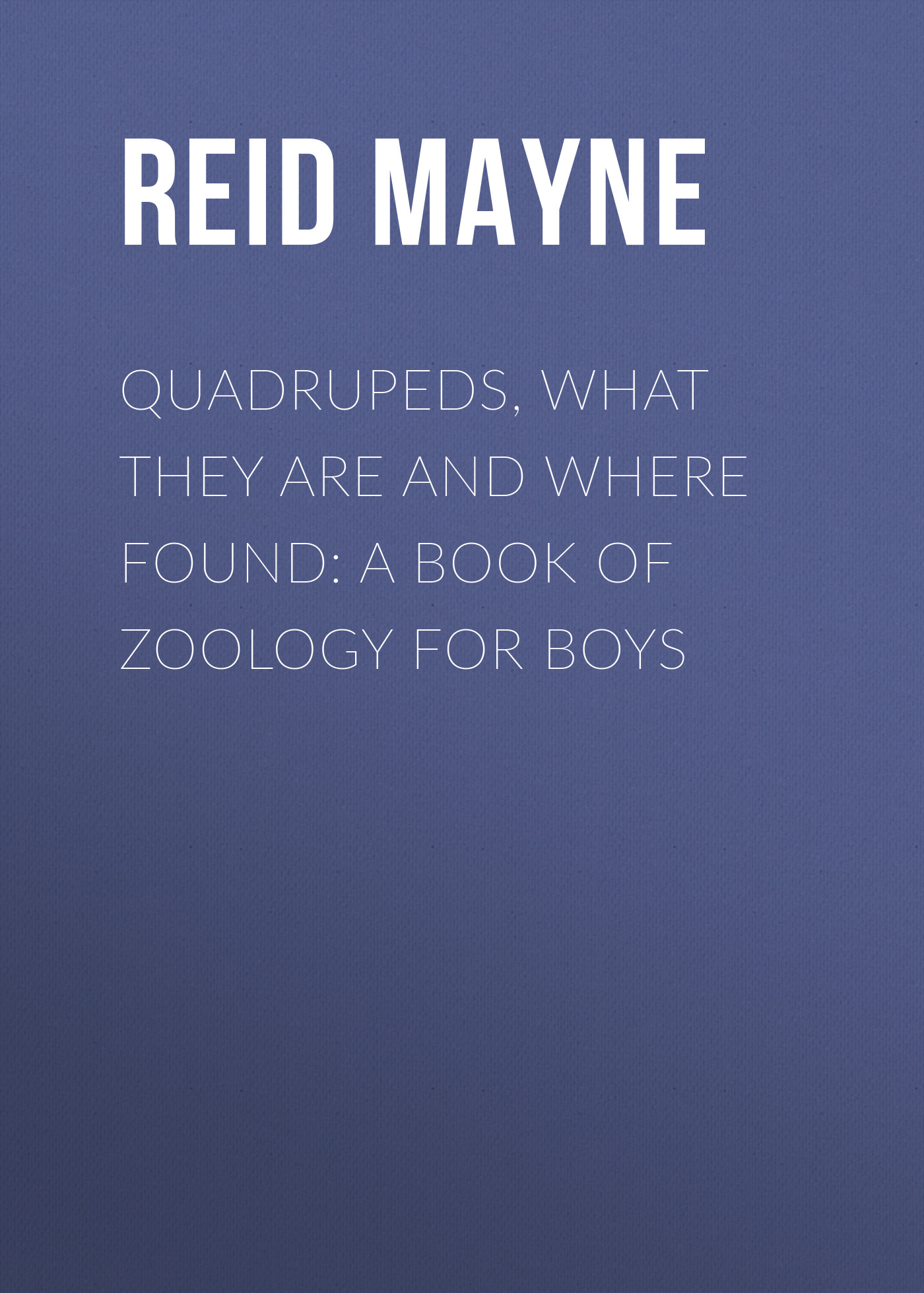 Майн Рид Quadrupeds, What They Are and Where Found: A Book of Zoology for Boys america market 100 pieces mixed botany zoology histology microscope prepared slides