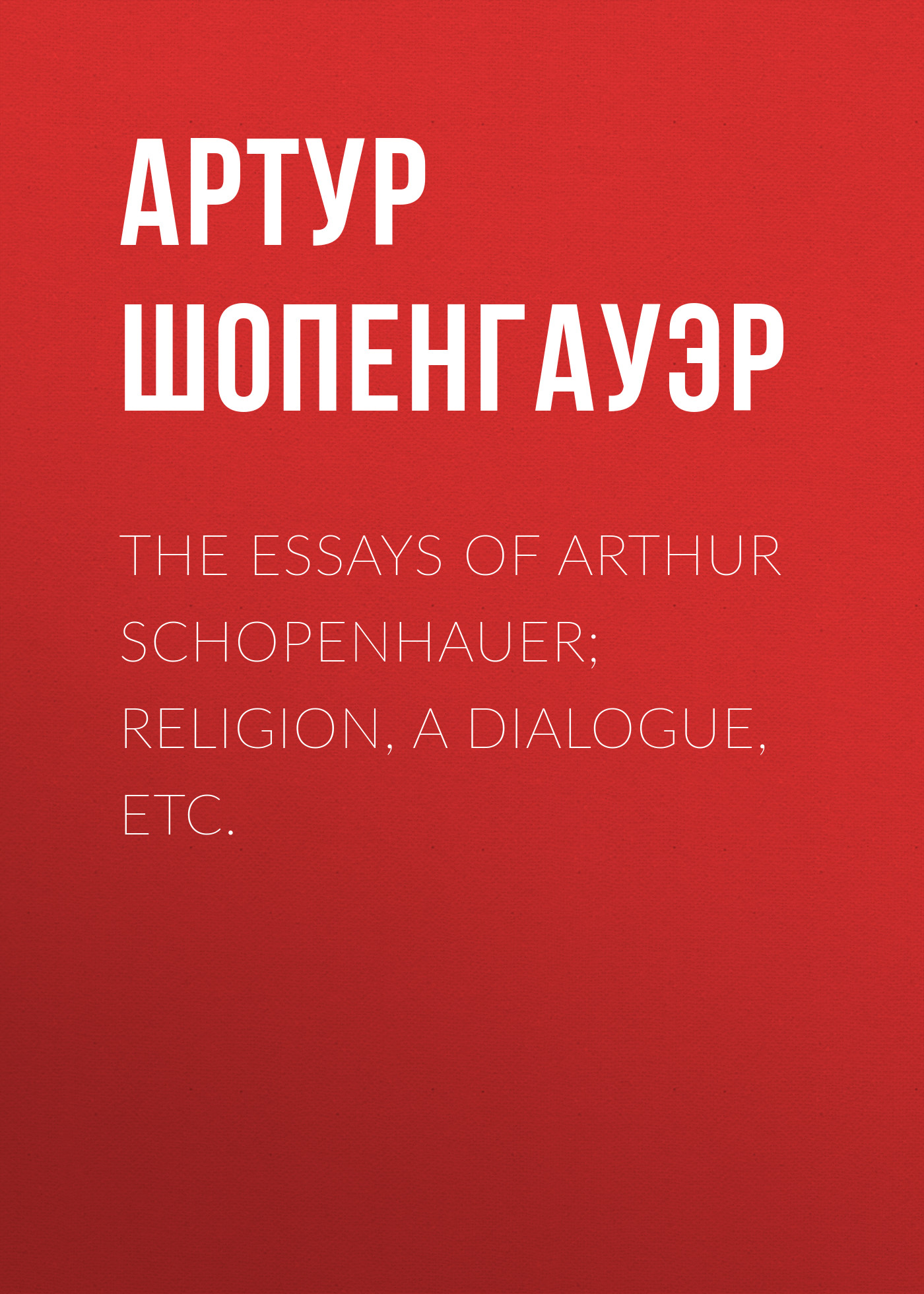 Артур Шопенгауэр The Essays of Arthur Schopenhauer; Religion, a Dialogue, Etc. thomas whittaker schopenhauer
