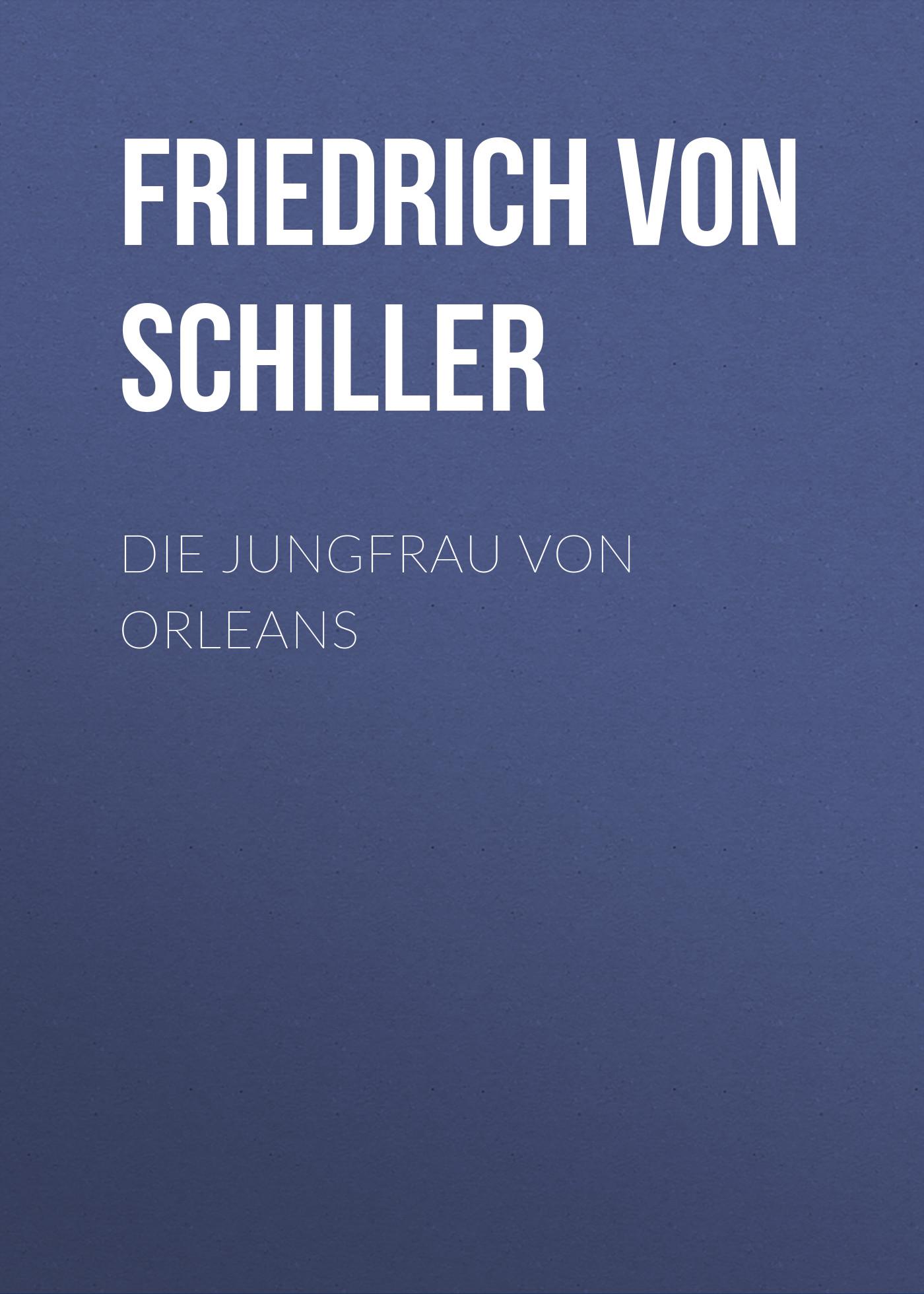 Friedrich von Schiller Die Jungfrau von Orleans friedrich von schiller gedichte