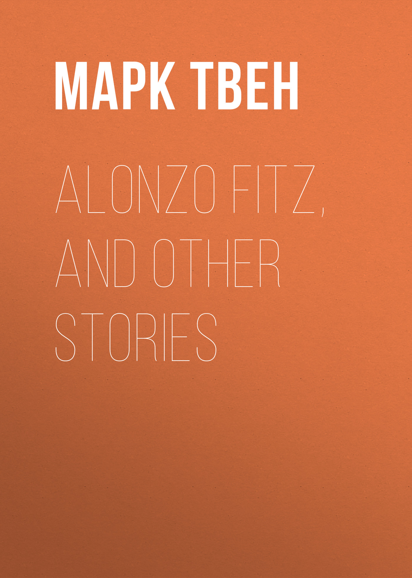 Марк Твен Alonzo Fitz, and Other Stories twain m alonzo fitz and other stories